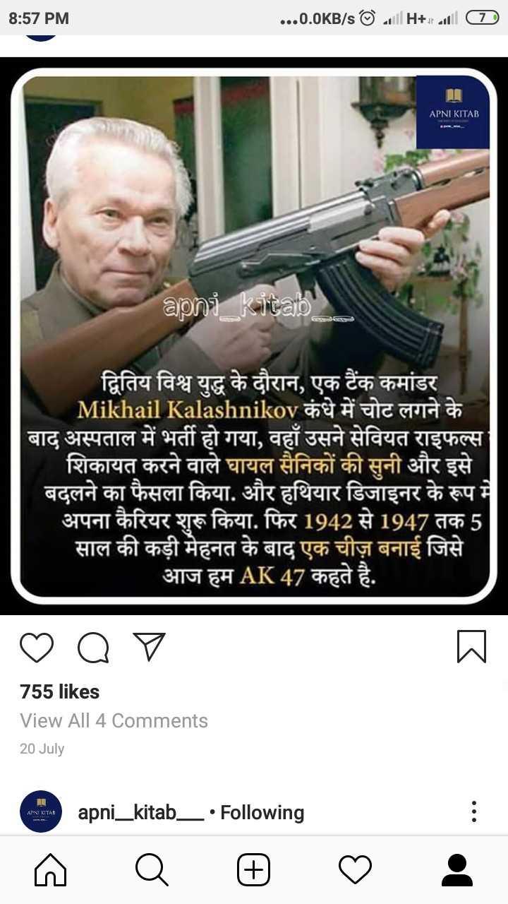 📰 23 अगस्त की न्यूज - 8 : 57 PM 8 : 57 PM . . . 0 . 0KB / sSill it raill ( TD APNI KITAB apni kitab द्वितिय विश्व युद्ध के दौरान , एक टैंक कमांडर Mikhail Kalashnikov कंधे में चोट लगने के । | बाद अस्पताल में भर्ती हो गया , वहाँ उसने सेवियत राइफल्स शिकायत करने वाले घायल सैनिकों की सुनी और इसे बदलने का फैसला किया . और हथियार डिजाइनर के रूप में अपना कैरियर शुरू किया . फिर 1942 से 1947 तक 5 साल की कड़ी मेहनत के बाद एक चीज़ बनाई जिसे । आज हम AK 47 कहते है . o ♡ 755 likes View All 4 Comments 20 July apni _ kitab _ • Following २ ल : - ShareChat