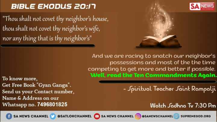 🔯23 जनवरी का राशिफल/पंचांग🌙 - SA NEWS BIBLE EXODUS 20 : 17 Thou shalt not covet thy neighbor ' s house , thou shalt not covet thy neighbor ' s wife , nor any thing that is thy neighbor ' s And we are racing to snatch our neighbor ' s possessions and most of the the time competing to get more and better if possible . Well , read the Ten Commandments Again . To know more , Get Free Book Gyan Ganga . Send us your Contact number , Name & Address on our Whatsapp no . 7496801825 - Spiritual Teacher Saint Rampalji Watch Sadhna Tv 7 : 30 PM @ SANEWSCHANNEL @ SUPREMEGOD . ORG f SA NEWS CHANNEL @ SATLOKCHANNEL SA NEWS CHANNEL - ShareChat
