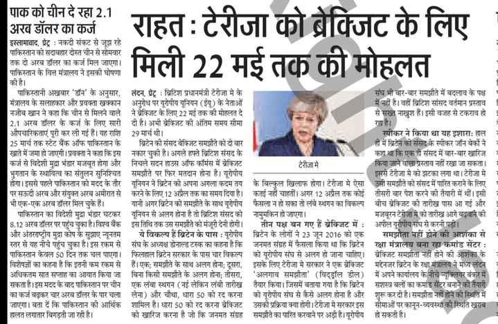 23 मार्च की न्यूज - 21 राहत : टेरीजा को ब्रेक्जिट के लिए मिली 22 मई तक की मोहलत पाक को चीन दे रहा 2 . 1 अरब डॉलर का कर्ज इस्लामाबाद , प्रेट्र : नकदी संकट से जूझ रहे पाकिस्तान को सदाबहार दोस्त चीन से सोमवार तक दो अरब डॉलर का कर्ज मिल जाएगा । पाकिस्तान के वित्त मंत्रालय ने इसकी घोषणा की है । _ _ पाकिस्तानी अखबार ' डॉन ' के अनुसार , लंदन , प्रेट्र : ब्रिटिश प्रधानमंत्री टेरीजा मे के संघ भी बार - बार समझौते में बदलाव के पक्ष मंत्रालय के सलाहकार और प्रवक्ता खक्कान अनुरोध पर यूरोपीय यूनियन ( ईयू ) के नेताओं में नहीं है । वहीं ब्रिटिश सांसद वर्तमान प्रस्ताव नजीब खान ने कहा कि चीन से मिलने वाले ने ब्रेक्जिट के लिए 22 मई तक की मोहलत दे से सख्त नाखुश हैं । इसी वजह से टकराव हो 2 . 1 अरब डॉलर के कर्ज के लिए सारी दी है । अभी ब्रेक्जिट की अंतिम समय सीमा रहा है । औपचारिकताएं पूरी कर ली गई हैं । यह राशि 29 मार्च थी । स्पीकर ने किया था यह इशाराः हाल 25 मार्च तक स्टेट बैंक ऑफ पाकिस्तान के ब्रिटेन की संसद बेक्जिट समझौते को दो बार ही में ब्रिटेन की संसद के स्पीकर जॉन बेर्को ने खाते में जमा हो जाएगी । प्रवक्ता ने कहा कि इस नकार चुकी है । अगले हफ्ते ब्रिटिश संसद के कहा था कि एक ही संसद में बार - बार खारिज कर्ज से विदेशी मुद्रा भंडार मजबूत होगा और निचले सदन हाउस ऑफ कॉमंस में ब्रेक्जिट टेरीजा मे किया जाने वाला प्रस्ताव नहीं रखा जा सकता । भुगतान के स्थायित्व का संतुलन सुनिश्चित समझौते पर फिर मतदान होना है । यूरोपीय इससे टेरीजा मे को झटका लगा था । टेरीजा मे होगा । इससे पहले पाकिस्तान को मदद के तौर यूनियन ने ब्रिटेन को अपना अगला कदम तय के बिल्कुल खिलाफ होगा । टेरीजा मे ऐसा उसी समझौते को संसद में पारित कराने के लिए । पर सऊदी अरब और संयुक्त अरब अमीरात से करने के लिए 12 अप्रैल तक का समय दिया है । कतई नहीं चाहतीं । अगर 12 अप्रैल तक कोई तीसरी बार पेश करने की तैयारी में थीं । इसी भी एक - एक अरब डॉलर मिल चुके हैं । यानी अगर ब्रिटेन को समझौते के साथ यूरोपीय फैसला न हो सका तो लंबे स्थगन का विकल्प बीच ब्रेक्जिट की तारीख पास आ गई और 3 पाकिस्तान का विदेशी मुद्रा भंडार घटकर यूनियन से अलग होना है तो ब्रिटिश संसद को नामुमकिन हो जाएगा । मजबूरन टेरीजा मे को तारीख आगे बढ़वाने की 8 . 12 अरब डॉलर पर पहुंच चुका ह