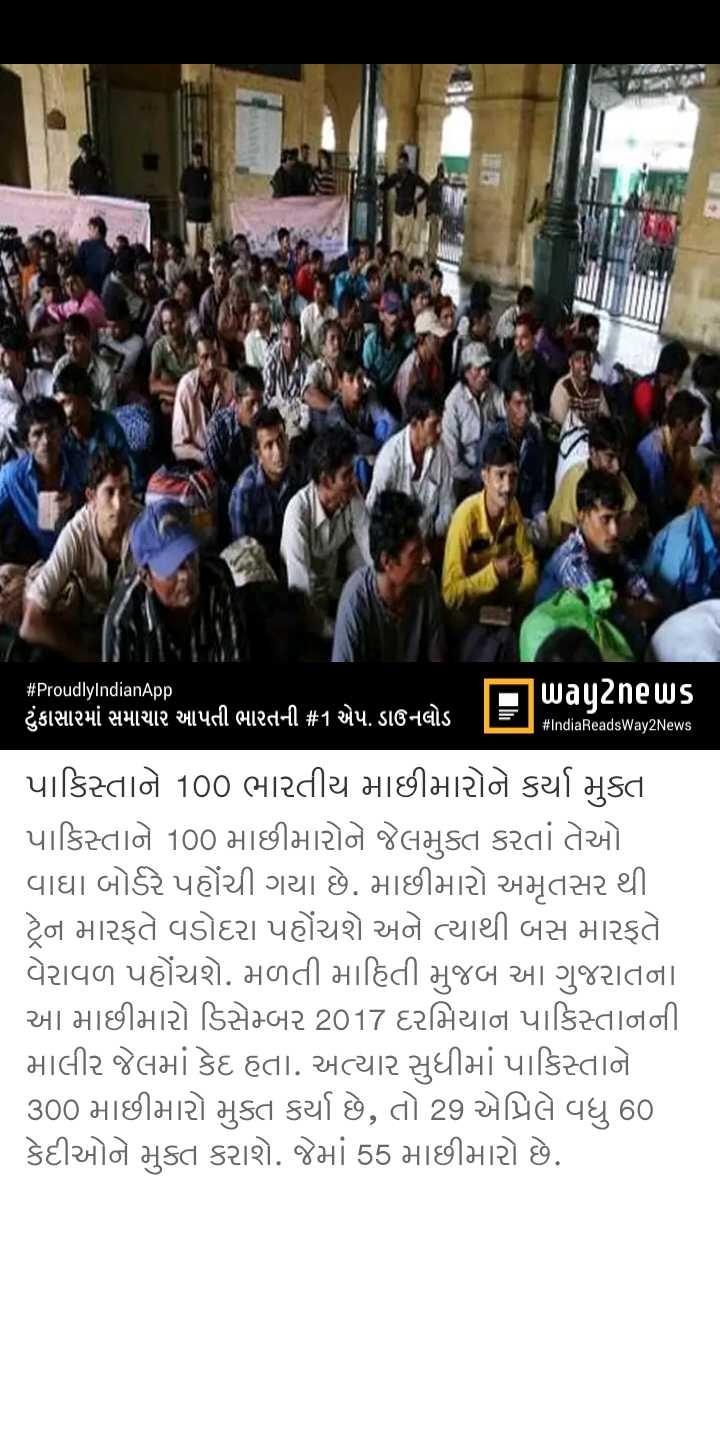 📃 23 એપ્રિલનાં સમાચાર - # ProudlyIndianApp way2news ( ટુંકાસારમાં સમાચાર આપતી ભારતની # 1 એપ . ડાઉનલોડ TET # IndiaReadsWay2News પાકિસ્તાને 100 ભારતીય માછીમારોને કર્યા મુક્ત પાકિસ્તાને 100 માછીમારોને જેલમુક્ત કરતાં તેઓ વાઘા બોર્ડર પહોંચી ગયા છે . માછીમારો અમૃતસર થી . ટ્રેન મારફતે વડોદરા પહોંચશે અને ત્યાથી બસ મારફતે વેરાવળ પહોંચશે . મળતી માહિતી મુજબ આ ગુજરાતના આ માછીમારો ડિસેમ્બર 2017 દરમિયાન પાકિસ્તાનની માલીર જેલમાં કેદ હતા . અત્યાર સુધીમાં પાકિસ્તાને 300 માછીમારો મુક્ત કર્યા છે , તો 29 એપ્રિલે વધુ 60 કેદીઓને મુક્ત કરાશે . જેમાં 55 માછીમારો છે . - ShareChat