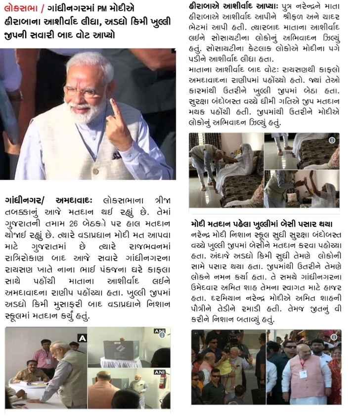 📃 23 એપ્રિલનાં સમાચાર - લોકસભા | ગાંધીનગરમાં PM મોદીએ હીરાબાના આશીર્વાદ લીધા , અડધો કિમી ખુલ્લી જીપની સવારી બાદ વોટ આપ્યો . હીરાબાએ આશીર્વાદ આપ્યા પુત્ર નરેન્દ્રને માતા હીરાબાએ આશીર્વાદ આપીને શ્રીફળ અને ચાદર ભેટમાં આપી હતી . ત્યારબાદ માતાના આશીર્વાદ લઈને સોસાયટીના લોકોનું અભિવાદન ઝિલ્યું હતું . સોસાયટીના કેટલાક લોકોએ મોદીના પગે પડીને આશીર્વાદ લીધા હતા . માતાના આશીર્વાદ બાદ વોટઃ રાયસણથી કાફલો અમદાવાદના રાણીપમાં પહોંચ્યો હતો . જ્યાં તેઓ કારમાંથી ઉતરીને ખુલ્લી જીપમાં બેઠા હતા . સુરક્ષા બંદોબસ્ત વચ્ચે ધીમી ગતિએ જીપ મતદાન મથક પહોંચી હતી . જીપમાંથી ઉતરીને મોદીએ લોકોનું અભિવાદન ઝિલ્યું હતું . ગાંધીનગર , અમદાવાદ : લોકસભાના ત્રીજા તબક્કાનું આજે મતદાન થઈ રહ્યું છે . તેમાં ગુજરાતની તમામ 26 બેઠકો પર હાલ મતદાન યોજાઈ રહ્યું છે . ત્યારે વડાપ્રધાન મોદી મત આપવા માટે ગુજરાતમાં છે ત્યારે રાજભવનમાં રાત્રિરોકાણ બાદ આજે સવારે ગાંધીનગરના રાયસણ ખાતે નાના ભાઈ પંકજના ઘરે કાફલા સાથે પહોંચી માતાના આશીર્વાદ લઈને અમદાવાદના રાણીપ પહોંચ્યા હતા . ખુલ્લી જીપમાં અડધો કિમી મુસાફરી બાદ વડાપ્રધાને નિશાના સ્કૂલમાં મતદાન કર્યું હતું . મોદી મતદાન પહેલા ખુલ્લીમાં બેસી પસાર થયા નરેન્દ્ર મોદી નિશાન સ્કૂલ સુધી સુરક્ષા બંદોબસ્ત વચ્ચે ખુલ્લી જીપમાં બેસીને મતદાન કરવા પહોચ્યા હતા . અંદાજે અડધો કિમી સુધી તેમણે લોકોની સામે પસાર થયા હતા . જીપમાંથી ઉતરીને તેમણે લોકને નમન કર્યા હતા . તે સમયે ગાંધીનગરના ઉમેદવાર અમિત શાહ તેમના સ્વાગત માટે હાજર હતા . દરમિયાન નરેન્દ્ર મોદીએ અમિત શાહની પૌત્રીને તેડીને રમાડી હતી . તેમજ જીતનું વી . કરીને નિશાન બતાવ્યું હતું . IIIIIIIIII ANI - ShareChat