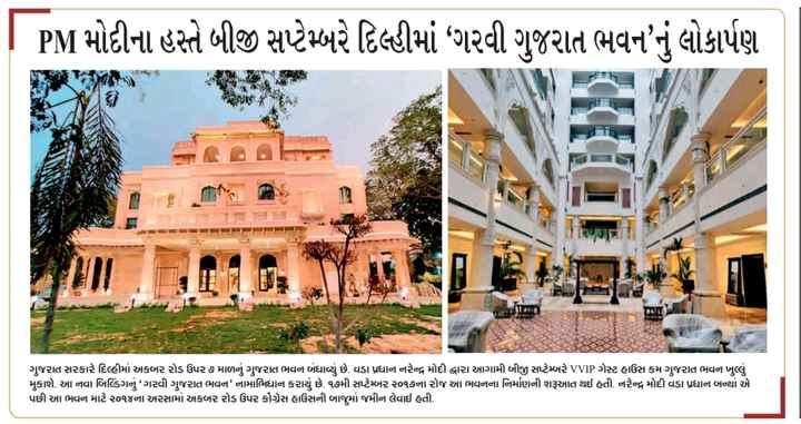 📰 23 ઓગસ્ટનાં સમાચાર - I PM મોદીના હસ્તે બીજી સપ્ટેમ્બરે દિલ્હીમાં ' ગરવી ગુજરાત ભવનનું લોકાર્પણ ગુજરાત સરકારે દિલ્હીમાં અકબર રોડ ઉપર ૭ માળનું ગુજરાત ભવન બંધાવ્યું છે . વડા પ્રધાન નરેન્દ્ર મોદી દ્વારા આગામી બીજી સપ્ટેમ્બરે VVIP ગેસ્ટ હાઉસ કમ ગુજરાત ભવન ખુલ્લું મુકાશે . આ નવા બિલ્ડિંગનું ' ગરવી ગુજરાત ભવન ' નામાભિધાન કરાયું છે . ૧૭મી સપ્ટેમ્બર ૨૦૧૭ના રોજ આ ભવનના નિર્માણની શરૂઆત થઈ હતી . નરેન્દ્ર મોદી વડા પ્રધાન બન્યાં એ પછી આ ભવન માટે ૨૦૧૪ના અરસામાં અકબર રોડ ઉપર કોંગ્રેસ હાઉસની બાજુમાં જમીન લેવાઈ હતી , - ShareChat