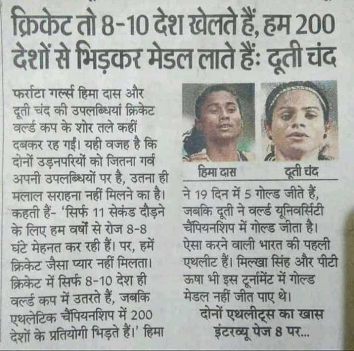 📋 23 જુલાઈનાં સમાચાર - क्रिकेट तो 8 - 10 देश खेलते हैं , हम 200 देशों से भिड़कर मेडल लाते हैं । दूती चंद फर्राटा गर्ल्स हिमा दास और दूती चंद की उपलब्धियां क्रिकेट वर्ल्ड कप के शोर तले कहीं दबकर रह गई । यही वजह है कि । दोनों उड़नपरियों को जितना गर्व अपनी उपलब्धियों पर है , उतना ही हिमा दास ती चंद मलाल सराहना नहीं मिलने का है । ने 19 दिन में 5 गोल्ड जीते हैं , कहती हैं - ' सिर्फ 11 सेकंड दौड़ने जबकि दूती ने वर्ल्ड यूनिवर्सिटी के लिए हम वर्षों से रोज 8 - 8 चैंपियनशिप में गोल्ड जीता है । घंटे मेहनत कर रही हैं । पर , हमें ऐसा करने वाली भारत की पहली क्रिकेट जैसा प्यार नहीं मिलता । एथलीट हैं । मिल्खा सिंह और पीटी क्रिकेट में सिर्फ 8 - 10 देश ही ऊषा भी इस टूर्नामेंट में गोल्ड वर्ल्ड कप में उतरते हैं , जबकि मेडल नहीं जीत पाए थे । एथलेटिक चैंपियनशिप में 200 दोनों एथलीट्स का खास | देशों के प्रतियोगी भिड़ते हैं । ' हिमा इंटरव्यू पेज 8 पर . . . - ShareChat