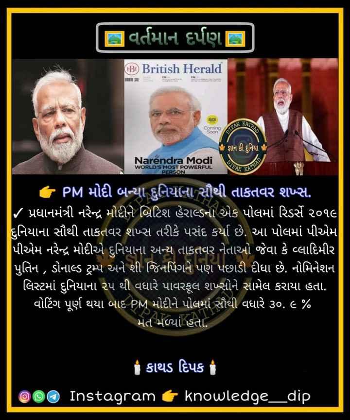 📰 23 જૂનનાં સમાચાર - દિ વર્તમાન દર્પણ | B British Herald NIHAD Coming Soon DIPAK . જ્ઞાન કી દુનિયા Narendra Modi PAN WORLD ' S MOST POWERFUL PERSON ATHAD ' PM મોદી બન્યા દુનિયાના સૌથી તાકતવર શમ્સ . / પ્રધાનમંત્રી નરેન્દ્ર મોદીને બ્રિટિશ હેરાલ્ડના એક પોલમાં રિડર્સે ૨૦૧૯ દુનિયાના સૌથી તાકતવર શખ્ત તરીકે પસંદ કર્યા છે . આ પોલમાં પીએમ પીએમ નરેન્દ્ર મોદીએ દુનિયાના અન્ય તાકતવર નેતાઓ જેવા કે પ્લાદિમીર પુતિન , ડોનાલ્ડ ટ્રમ્પ અને શી જિનપિંગને પણ પછાડી દીધા છે . નોમિનેશન ' લિસ્ટમાં દુનિયાના ૨૫ થી વધારે પાવરફૂલ શમ્નોને સામેલ કરાયા હતા . વોટિંગ પૂર્ણ થયા બાદ PM મોદીને પોલમાં સૌથી વધારે ૩૦ . ૯ % મેત મળ્યાં હતા . કાથડ દિપક | On Instagram t knowledge _ _ dip - ShareChat