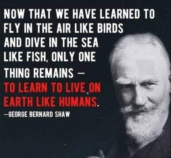 📱ਮੋਬਾਇਲ ਫ਼ੋਟੋਗਰਾਫੀ - NOW THAT WE HAVE LEARNED TO FLY IN THE AIR LIKE BIRDS AND DIVE IN THE SEA LIKE FISH , ONLY ONE THING REMAINS – TO LEARN TO LIVE ON EARTH LIKE HUMANS . - GEORGE BERNARD SHAW - ShareChat
