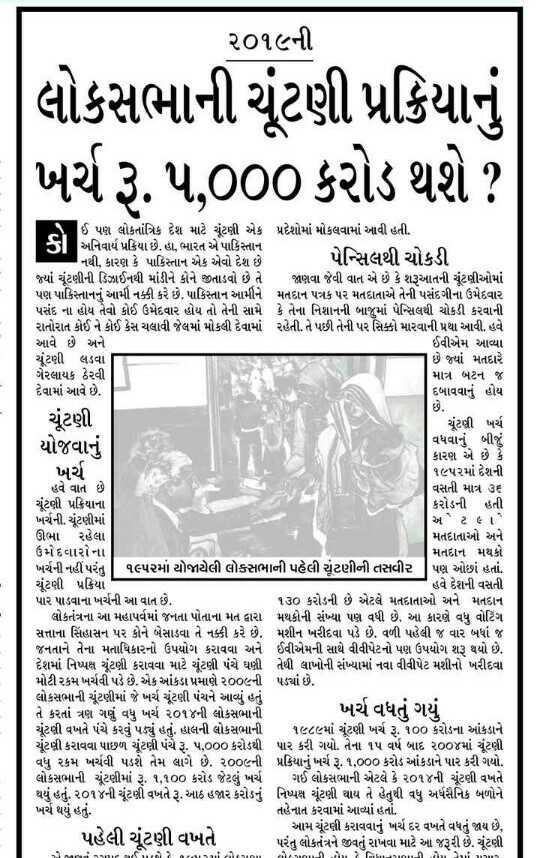 📃 24 એપ્રિલનાં સમાચાર - ૨૦૧૯ની લોકસભાની ચૂંટણી પ્રક્રિયાનું ખર્ચ રૂ . ૫ , 000 કરોડ થશે ? ઈ પણ લોકતાંત્રિક દેશ માટે ચૂંટણી એક પ્રદેશોમાં મોકલવામાં આવી હતી . અનિવાર્ય પ્રક્રિયા છે . હા , ભારત એ પાકિસ્તાન નથી . કારણ કે પાકિસ્તાન એક એવો દેશ છે પેન્સિલથી ચોકડી જ્યાં ચૂંટણીની ડિઝાઈનથી માંડીને કોને જીતાડવો છે તે જાણવા જેવી વાત એ છે કે શરૂઆતની ચૂંટણીઓમાં પણ પાકિસ્તાનનું આમી નક્કી કરે છે . પાકિસ્તાન આમીને મતદાન પત્રક પર મતદાતાએ તેની પસંદગીના ઉમેદવાર પસંદ ના હોય તેવો કોઈ ઉમેદવાર હોય તો તેની સામે કે તેના નિશાનની બાજુમાં પેન્સિલથી ચોકડી કરવાની રાતોરાત કોઈ ને કોઈ કેસ ચલાવી જેલમાં મોકલી દેવામાં રહેતી . તે પછી તેની પર સિક્કો મારવાની પ્રથા આવી . હવે આવે છે અને ઈવીએમ આવ્યા ચૂંટણી લડવા છે જયાં મતદારે ગેરલાયક ઠેરવી માત્ર બટન જ દેવામાં આવે છે . દબાવવાનું હોય ચૂંટણી ચૂંટણી ખર્ચ યોજવાનું વધવાનું બીજું કારણ એ છે કે ખર્ચ ૧૯૫૨માં દેશની હવે વાત છે . વસતી માત્ર ૩૬ ચૂંટણી પ્રક્રિયાના કરોડની હતી ખર્ચની . ચૂંટણીમાં અ ટ ૯ ) ઊભા રહેલા મતદાતાઓ અને ઉમેદવારોના મતદાન મથકો ખર્ચની નહીં પરંતુ , ૧૯૫૨માં યોજાયેલી લોકસભાની પહેલી ચૂંટણીની તસવીર   પણ ઓછાં હતાં . ચૂંટણી પ્રક્રિયા હવે દેશની વસતી પાર પાડવાના ખર્ચની આ વાત છે . ૧૩૦ કરોડની છે એટલે મતદાતાઓ અને મતદાન લોકતંત્રના આ મહાપર્વમાં જનતા પોતાના મત દ્વારા મથકોની સંખ્યા પણ વધી છે . આ કારણે વધુ વોટિંગ સત્તાના સિંહાસન પર કોને બેસાડવા તે નક્કી કરે છે . મશીન ખરીદવા પડે છે . વળી પહેલી જ વાર બધાં જ જનતાને તેના મતાધિકારનો ઉપયોગ કરાવવા અને ઈવીએમની સાથે વીવીપેટનો પણ ઉપયોગ શરૂ થયો છે . દેશમાં નિષ્પક્ષ ચૂંટણી કરાવવા માટે ચૂંટણી પંચે ઘણી તેથી લાખોની સંખ્યામાં નવા વીવીપેટ મશીનો ખરીદવા મોટી રકમ ખર્ચવી પડે છે . એક આંકડા પ્રમાણે ૨૦૦૯ની પડ્યાં છે . લોકસભાની ચૂંટણીમાં જે ખર્ચ ચૂંટણી પંચને આવ્યું હતું તે કરતાં ત્રણ ગણું વધુ ખર્ચ ૨૦૧૪ની લોકસભાની ખર્ચ વધતું ગયું ચૂંટણી વખતે પંચે કરવું પડ્યું હતું . હાલની લોકસભાની ૧૯૮૯માં ચૂંટણી ખર્ચ રૂ . 100 કરોડના આંકડાને ચૂંટણી કરાવવા પાછળ ચૂંટણી પંચે રૂ . ૫ , ૦૦૦ કરોડથી પાર કરી ગયો . તેના ૧૫ વર્ષ બાદ ૨૦૦૪માં ચૂંટણી વધુ ૨કમ ખર્ચવી પડશે તેમ લાગે છે . ૨૦૦૯ની પ્રક્રિયાનું ખર્ચ રૂ . ૧ , ૦૦૦ કરોડ આંકડાને પાર કરી ગયો . લોકસભાની ચૂંટણીમાં રૂ . ૧ , ૧00 ક