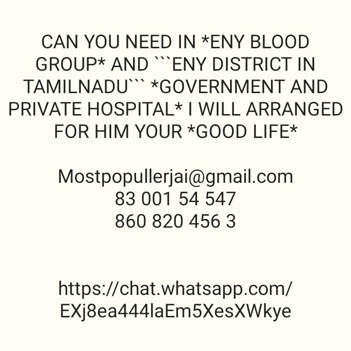 தமிழ்நாடு - CAN YOU NEED IN * ENY BLOOD GROUP * AND ENY DISTRICT IN TAMILNADU * GOVERNMENT AND PRIVATE HOSPITAL * I WILL ARRANGED FOR HIM YOUR * GOOD LIFE * Mostpopullerjai @ gmail . com 83 001 54 547 860 820 456 3 https : / / chat . whatsapp . com / EXj8ea444 / aEm5XesXWkye - ShareChat