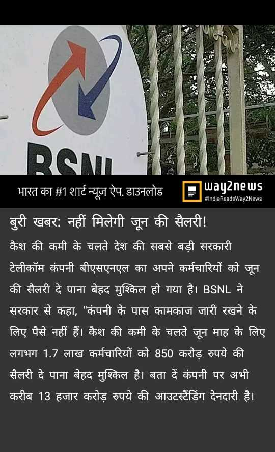 25 जून की न्यूज़ - BSM 11 भारत का # 1शार्ट न्यूज़ ऐप , डाउनलोड Ea92ne Us * : E IndiaReadsway2News | बुरी खबर : नहीं मिलेगी जून की सैलरी ! कैश की कमी के चलते देश की सबसे बड़ी सरकारी । टेलीकॉम कंपनी बीएसएनएल का अपने कर्मचारियों को जून की सैलरी दे पाना बेहद मुश्किल हो गया है । BSNL ने । सरकार से कहा , कंपनी के पास कामकाज जारी रखने के लिए पैसे नहीं हैं । कैश की कमी के चलते जून माह के लिए लगभग 1 . 7 लाख कर्मचारियों को 850 करोड़ रुपये की । सैलरी दे पाना बेहद मुश्किल है । बता दें कंपनी पर अभी करीब 13 हजार करोड़ रुपये की आउटस्टैंडिंग देनदारी है । - ShareChat
