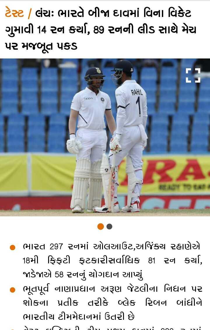 📰 25 ઓગસ્ટનાં સમાચાર - ટેસ્ટ / લંચઃ ભારતે બીજા દાવમાં વિના વિકેટ ગુમાવી 14 રન કર્યા , 89 રનની લીડ સાથે મેચ પર મજબૂત પકડ ભારત 297 રનમાં ઓલઆઉટ , અજિંક્ય રહાણેએ 18મી ફિફટી ફટકારીસર્વાધિક 81 રન કર્યા , જાડેજાએ 58 રનનું યોગદાન આપ્યું ભૂતપૂર્વ નાણાપ્રધાન અરૂણ જેટલીના નિધન પર શોકના પ્રતીક તરીકે બ્લેક રિબન બાંધીને ભારતીય ટીમમેદાનમાં ઉતરી છે S _ _ , ,  ી  ી , , , , , ; ૧૦૦ = , - ShareChat