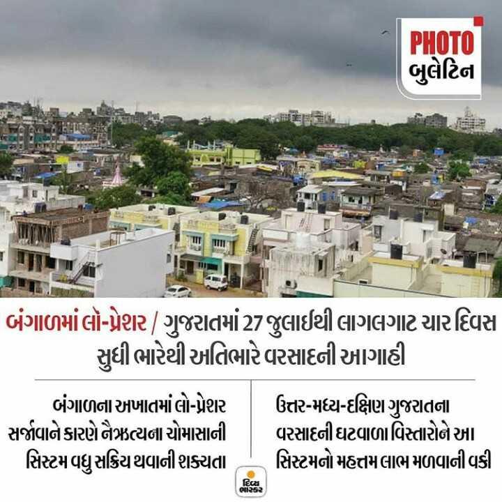 📋 25 જુલાઈનાં સમાચાર - PHOTO બુલેટિના E કરો je બંગાળમાં લો - પ્રેશર / ગુજરાતમાં 27 જુલાઈથી લાગલગાટ ચાર દિવસ | સુધી ભારેથી અતિભારે વરસાદની આગાહી બંગાળના અખાતમાં લો - પ્રેશર ઉત્તર - મધ્ય - દક્ષિણ ગુજરાતના સર્જાવાને કારણે નૈઋત્યના ચોમાસાની વરસાદની ઘટવાળાવિસ્તારોને આ સિસ્ટમ વધુ સક્રિય થવાની શક્યતા સિસ્ટમનો મહત્તમ લાભ મળવાની વકી દિલ ભાભર - ShareChat