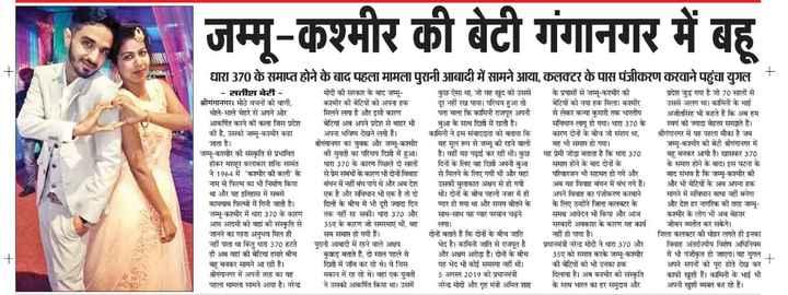 📰 26 अगस्त की न्यूज़ - जम्मू - कश्मीर की बेटी गंगानगर में बहू धारा 370 के समाप्त होने के बाद पहला मामला पुरानी आबादी में सामने आया , कलक्टर के पास पंजीकरण करवाने पहुंचा युगल । - सतीश बेरी मोदी की सरकार के बाद जम्मू कुछ ऐसा था , जो वह खुद को उससे के प्रयासों से जम्मू - कश्मीर की । प्रदेश जुड़ गया है जो 70 सालों से श्रीगंगानगर । मीठे वचनों की वाणी , कश्मीर की बेटियों को अपना हक दूर नहीं रख पाया । परिचय हुआ तो बेटियों को नया हक मिला । कश्मीर उससे अलग था । कामिनी के भाई भोले - भाले चेहरे से अपने ओर मिलने लगा है और इसी कारण पता चला कि कामिनी राजपूत अपनी से लेकर कन्या कुमारी तक भारतीय अजीतसिंह भी कहते हैं कि अब हम आकर्षित करने की कला जिस प्रदेश बेटियां अब अपने प्रदेश से बाहर भी बुआ के साथ दिल्ली में रहती है । संविधान लागू हो गया । धारा 370 के स्वयं को ज्यादा बेहतर समझते हैं । की है , उसको जम्मू - कश्मीर कहा अपना भविष्य देखने लगी हैं । कामिनी ने इस संवाददाता को बताया कि कारण दोनों के बीच जो संशय था , श्रीगंगानगर में यह पहला मौका है जब जाता है । श्रीगंगानगर का युवक और जम्मू - कश्मीर वह मूल रूप से जम्म की रहने वाली वह भी समाप्त हो गया । जम्मू - कश्मीर की बेटी श्रीगंगानगर में जम्मू - कश्मीर की संस्कृति से प्रभावित की युवती का परिचय दिल्ली में हुआ । है । वहीं वह पढ़ाई कर रही थी । कुछ यह प्रेमी जोड़ा बताता है कि धारा 370 बहू बनकर आयी है । खासकर 370 होकर मशहूर कलाकार शक्ति सामंत धारा 370 के कारण पिछले दो सालों दिनों के लिए वह दिल्ली अपनी बुआ समाप्त होने के बाद दोनों के के समाप्त होने के बाद । इस घटना के ने 1964 में ' कश्मीर की कली ' के से प्रेम संबंधों के कारण भी दोनों विवाह से मिलने के लिए गयी थी और वहां परिवारजन भी सहमत हो गये और बाद संभव है कि जम्मू - कश्मीर की नाम से फिल्म का भी निर्माण किया बंधन में नहीं बंध पाये थे और अब देश उसकी मुलाकात अक्षय से हो गयी . अब वह विवाह बंधन में बंध गये हैं । और भी बेटियों के अब अपना हक था और यह इतिहास में सबसे एक है और संविधान भी एक है तो दो थी । दोनों के बीच पहली नजर में ही अपने विवाह का पंजीकरण करवाने मांगने में संविधान बाधा नहीं बनेगा कामयाब फिल्मों में गिनी जाती है । दिलों के बीच में भी दूरी ज्यादा दिन प्यार हो गया था और समय बीतने के के 