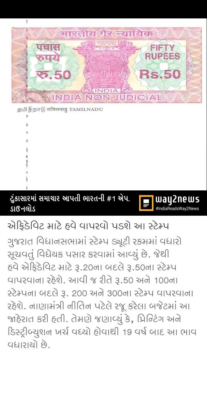 📋 26 જુલાઈનાં સમાચાર - समारतीय और न्यायिक હો સાGિ [ Se FIFT RUPEES रुपये ૪ . 50 Rs . 50 TETTE INDIA INDIA NON JUDICIAL L $ $ BT 6 તfમતનાડુ TAMILNADU # IndiaReadsWay2News ' ટુંકાસારમાં સમાચાર આપતી ભારતની # 1 એપ . પિuagટેnells ડાઉનલોડ એફિડેવિટ માટે હવે વાપરવો પડશે આ સ્ટેમ્પ ગુજરાત વિધાનસભામાં સ્ટેમ્પ ડ્યૂટી રકમમાં વધારો સૂચવતું વિધેયક પસાર કરવામાં આવ્યું છે . જેથી હવે એફિડેવિટ માટે રૂ . 20ના બદલે રૂ . 50ના સ્ટેમ્પ વાપરવાના રહેશે . આવી જ રીતે રૂ . 50 અને 100ના સ્ટેમ્પના બદલે રૂ . 200 અને 300ના સ્ટેમ્પ વાપરવાના રહેશે . નાણામંત્રી નીતિન પટેલે રજૂ કરેલા બજેટમાં આ જાહેરાત કરી હતી . તેમણે જણાવ્યું કે , પ્રિન્ટિંગ અને ડિસ્ટ્રીબ્યુશન ખર્ચ વધ્યો હોવાથી 19 વર્ષ બાદ આ ભાવ વધારાયો છે . - ShareChat