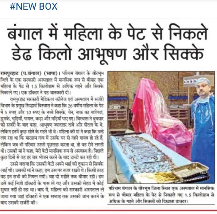 📰 27 जुलाई की न्यूज़ - # NEW BOX बंगाल में महिला के पेट से निकले डेढ किलो आभूषण और सिक्के रामपुरहाट ( प . बंगाल ) ( भाषा ) । पश्चिम बंगाल के बीरभूम जिले के एक सरकारी अस्पताल में मानसिक रूप से बीमार एक महिला के पेट से 15 किलोग्राम से अधिक गहने और सिक्के निकाले गए । एक डॉक्टर ने यह जानकारी दी । रामपुरट सरकारी मेडिकल कॉलेज एवं अस्पताल में सर्जरी । विभाग के प्रमुख सिद्धार्थ बिस्वास ने कहा कि 26 वर्षीय महिला के पेट में 5 रुपए और 10 रुपए के नये सिक्के , चेन , नाक का वालियां , झुमके , चूड़ियाँ , पायल , कड़ा और घड़ियाँ पाए गए । विस्वास ने बुधवार को सर्जरी के बाद कहा , आभूषण ज्यादातर तावे और पतल के थे , लेकिन इनमें कुछ सोने के गहने भी थे । महिला की मां ने कहा कि उन्हें लग रहा था कि माराम गांव में उसके घर से गहने गायब हो रहे हैं . लेकिन जब भी परिवार उससे पूछताछ करता था , तो वह रोने लगती धौ । उसकी मां ने कहा मेरी बेटी मानसिक रूप से अस्वस्थ है । पिछले कुछ दिनों से वह हर बार भोजन करने के बाद उल्टी कर रही थी । उसने बताया कि उसकी बेटी अपने भाई की दुकान से सिक्के लाई थी । उसकी मां ने कहा , हम उस पर नजर रखते थे । किसी तरह वह इन सभी को निगल गयी । वह दो महीने तक बीमार रही । हम उसे कई निजी डॉक्टरों के पास ले गए और उसकी सेहत में कोई सुधार नहीं हो रहा था । बाद में महिला को सरकारी अस्पताल ले पश्चिम बंगाल के वीरभूम जिला स्थित एक अस्पताल में मानसिक जाया गया जहां डॉक्टरों ने एक सप्ताह तक उसकी जांच करने के रूप से बीमार महिला के पेट से निकाले गए 1 . 5 किलोग्राम से बाद उसकी सर्जरी की । अधिक के गहने और सिक्कों को दिखाता डाक्टर । - ShareChat