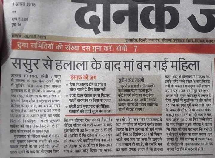 📰 27 जुलाई की न्यूज़ - 7 अगस्त 2018 निक मूल्य 3 . 00 पृष्ठ 16 www . jagran . com उत्तरप्रदेश , दिल्ली , मध्यप्रदेश , हरियाणा , उत्तराखंड दियर रखा जाए । दुग्ध समितियों की संख्या दस गुना करें : योगी 7 ससुर से हलाला के बाद मां बन गई महिला जागरण संवाददाता , बरेली : ससुर इंसाफ की जंग कराने आए दो मौलवियों ने समझाया कि से हलाला का एक केस अपने शहर सुप्रीम कोर्ट जाएगी । इसके बगैर पहले शौहर के सार्च निकाह में सुर्खियां बना । अब दूसरा मामला के पिता से आ ० पिता से औलाद होने के शक में । ससुर से हलाला और औलाद होने । नहीं हो सकता । मजबूरन उन्हें हलाला मुरादाबाद का है , जिसमें नया अध्याय जुड़ शौहर रखने के लिए तैयार नहीं का मामला लेकर महिला सुप्रीम करना पड़ा । रात भर ससुर की दुल्हन गया । ससुर से हलाला के बाद महिला मां • धक्के देकर दोबारा घर से निकाला , | कोर्ट जाएगी । मेरा फाउंडेशन । बनकर रहीं । सुबह को ससुर ने तलाक दे बन गई । जिस शौहर ने महिला को हलाला पहली बार फोन पर दिया था तलाक की अध्यक्ष फरहत नकवी ने बताया दिया । युवती के मुताबिक वह तीन महीना के लिए मजबूर किया , वहीं अब उसे रखने • बरेली आई मुरादाबाद की पीड़िता , कि इस मामले को महिला आयोग के 10 दिन की इद्दत पूरी करने लगी । इद्दत के लिए तैयार नहीं है । क्योंकि उसे शक हैं पत्रकारों को बताई जुत्म की दास्तांत | सामने भी रखा जाएगा । के समय ही शौहर ने भी जबरन संबंध कि बीवी से जो औदई है . वह उसके । बनाए । वह गर्भवती हो गई । इद्दत के बाद पिता की है । पीड़िता ने बरेली पहुंचकर कि वह डीएनए टेस्ट को भी तैयार है । गई । तीन दिन बाद फोन पर तलाक दे पांच अप्रैल 2017 को फिर पहले शौहर ! शरीयत की आड़ लेकर किए जा रहे इस पीड़ित महिला की शादी सम्भल के एक दिया । समझौता की प्रक्रिया चली । दोबारा के साय निकाह हुआ । महिला ने बताया न को पत्रकारों के सामने रखा । ट्रांसपोर्टर से 30 सितंबर 2015 को हुई निकाह के लिए हलाला को शत सामने कि शौहर को जब पता लगा कि गर्भवती मुगाबाद की पीड़िता बरेली में केंद्रीय थी । आरोप है कि दहेज में कार न देने आई । फिर 24 दिसंबर 2016 को निकाह हो तो उसने गर्भपात का दबाव बनाया । दवा मंत्री मुख्तार अब्बास नकवी की बहन को लेकर उन्हें प्रताड़ित किया गया और पढाते वक्त जब पता लगा कि ससुर के लाकर है । मैंने गर्भपात से इन्कार किया । फत नकवी क