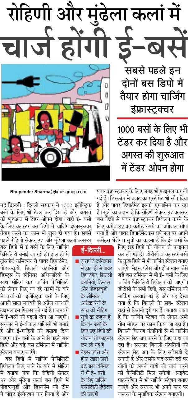 📰 27 जुलाई की न्यूज़ - रोहिणी और मुंढेला कलां में चार्ज होंगी ई - बसे सबसे पहले इन । दोनों बस डिपो में तैयार होगा चार्जिंग | इंफ्रास्ट्रक्चर 1000 बसों के लिए भी टेंडर कर दिया है और अगस्त की शुरुआत में टेंडर ओपन होगा Bhupender . Sharma @ timesgroup . com पावर इंफ्रास्ट्रक्चर के लिए जगह भी फाइनल कर ली गई है । डिस्कॉम ने बजट का एस्टीमेट भी सौंप दिया नई दिल्ली : दिल्ली सरकार ने 1000 इलेक्ट्रिक है और पावर डिपार्टमेंट इसको एग्जामिन कर रहा बसों के लिए भी टेंडर कर दिया है और अगस्त है । सूत्रों का कहना है कि रोहिणी सेक्टर 37 क्लस्टर की शुरुआत में टेंडर ओपन होगा । वहीं ई - बसों बस डिपो में पावर इंफ्रास्ट्रक्चर डिवेलप करने के के लिए क्लस्टर बस डिपो में चार्जिंग इंफ्रास्ट्रक्चर लिए करीब 82 . 40 करोड़ रुपये का प्रपोजल सौंपा तैयार करने का काम भी शुरू हो गया है । सबसे गया है और पावर डिपार्टमेंट इस प्रपोजल पर अपने पहले रोहिणी सेक्टर 37 और मुंढेला कलां क्लस्टर कमेंट्स भेजेगा । सूत्रों का कहना है कि ई - बसों के बस डिपो में ई बसों के लिए चार्जिंग ई - दिल्ली . . . लिए छह डिपो की योजना तो फाइनल फैसिलिटी बनाई जा रही है । हाल ही में कर ली गई है । डीटीसी व क्लस्टर बसों ट्रांसपोर्ट कमिश्नर ने पावर डिपार्टमेंट , ट्रांसपोर्ट कमिश्नर के कुछ डिपो में भी चार्जिंग स्टेशन बनाए पीडब्ल्यूडी , बिजली कंपनियों और ने हाल ही में पावर जाएंगे । नेहरू प्लेस और हौज खास जैसे डिम्ट्स के सीनियर अधिकारियों के डिपार्टमेंट , बिजली बड़े बस टर्मिनल में भी ई - बसों के लिए साथ मीटिंग कर चार्जिंग फैसिलिटी कंपनियों , डिम्ट्स चार्जिंग फैसिलिटी डिवेलप की जाएगी । को लेकर किए जा रहे कामों के बारे और पीडब्ल्यूडी डीटीसी के सभी डिपो , बस टर्मिनल की में चर्चा की । इलेक्ट्रिक बसों के लिए के सीनियर मार्किंग करवाई गई है और यह देखा अगले साल जनवरी से अप्रैल तक की अधिकारियों के गया है कि बिजली के सब - स्टेशन टाइमलाइन फिक्स की गई है । जनवरी साथ की मीटिंग वहां से कितनी दूरी पर हैं । बताया जाता में ई - बसों की पहली खेप आ जाएगी । सूत्रों का कहना है । है कि चार्जिंग स्टेशन को लेकर अभी सरकार ने ई - वीकल पॉलिसी भी बनाई कि ई - बसों के तीन मॉडल पर काम किया जा रहा है । है और ई - गाड़ियों को बढ़ावा दिया लिए छह डिपो की बिजली वितरण कंपनियों से भी