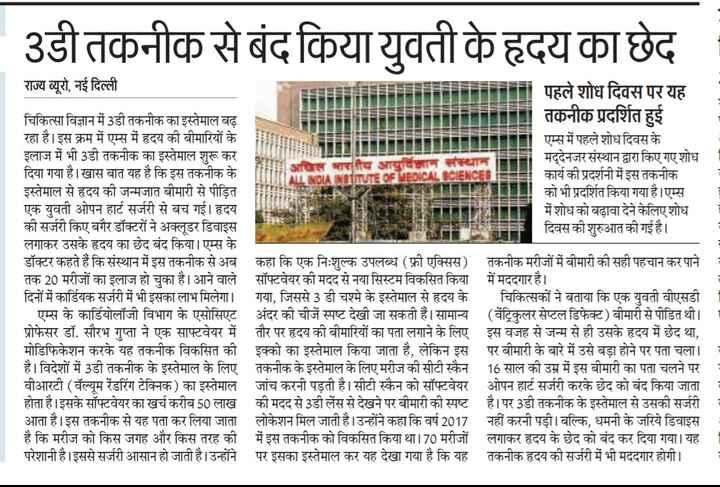 27 मार्च की न्यूज - 3डी तकनीक से बंद किया युवती के हृदय का छेद राज्य ब्यूरो , नई दिल्ली पहले शोध दिवस पर यह चिकित्सा विज्ञान में 3डी तकनीक का इस्तेमाल बढ़ तकनीक प्रदर्शित हुई रहा है । इस क्रम में एम्स में हृदय की बीमारियों के एम्स में पहले शोध दिवस के इलाज में भी 3डी तकनीक का इस्तेमाल शुरू कर मद्देनजर संस्थान द्वारा किए गए शोध । दिया गया है । खास बात यह है कि इस तकनीक के NOTITUTE OF MEDICAL SCIENCE कार्य की प्रदर्शनी में इस तकनीक इस्तेमाल से हृदय की जन्मजात बीमारी से पीड़ित को भी प्रदर्शित किया गया है । एम्स एक युवती ओपन हार्ट सर्जरी से बच गई । हृदय में शोध को बढ़ावा देने केलिए शोध की सर्जरी किए बगैर डॉक्टरों ने अक्लूडर डिवाइस दिवस की शुरुआत की गई है । लगाकर उसके हृदय का छेद बंद किया । एम्स के डॉक्टर कहते हैं कि संस्थान में इस तकनीक से अब कहा कि एक निःशुल्क उपलब्ध ( फ्री एक्सिस ) तकनीक मरीजों में बीमारी की सही पहचान कर पाने । तक 20 मरीजों का इलाज हो चुका है । आने वाले सॉफ्टवेयर की मदद से नया सिस्टम विकसित किया में मददगार है । दिनों में कार्डियक सर्जरी में भी इसका लाभ मिलेगा । गया , जिससे 3 डी चश्मे के इस्तेमाल से हृदय के चिकित्सकों ने बताया कि एक युवती वीएसडी । एम्स के कार्डियोलॉजी विभाग के एसोसिएट अंदर की चीजें स्पष्ट देखी जा सकती हैं । सामान्य ( वेंट्रिकुलर सेप्टल डिफेक्ट ) बीमारी से पीडित थी । । प्रोफेसर डॉ . सौरभ गुप्ता ने एक साफ्टवेयर में तौर पर हृदय की बीमारियों का पता लगाने के लिए इस वजह से जन्म से ही उसके हृदय में छेद था , मोडिफिकेशन करके यह तकनीक विकसित की इक्को का इस्तेमाल किया जाता है , लेकिन इस पर बीमारी के बारे में उसे बड़ा होने पर पता चला । । है । विदेशों में 3डी तकनीक के इस्तेमाल के लिए तकनीक के इस्तेमाल के लिए मरीज की सीटी स्कैन 16 साल की उम्र में इस बीमारी का पता चलने पर : वीआरटी ( वॅल्यूम रेंडरिंग टेक्निक ) का इस्तेमाल जांच करनी पड़ती है । सीटी स्कैन को सॉफ्टवेयर ओपन हार्ट सर्जरी करके छेद को बंद किया जाता होता है । इसके सॉफ्टवेयर का खर्च करीब 50 लाख की मदद से 3डी लेंस से देखने पर बीमारी की स्पष्ट है । पर 3डी तकनीक के इस्तेमाल से उसकी सर्जरी आता है । इस तकनीक से यह पता कर लिया जाता लोकेशन मिल जाती है । उन्होंने कहा कि वर्ष 2017 नहीं करनी पड़ी । बल्क