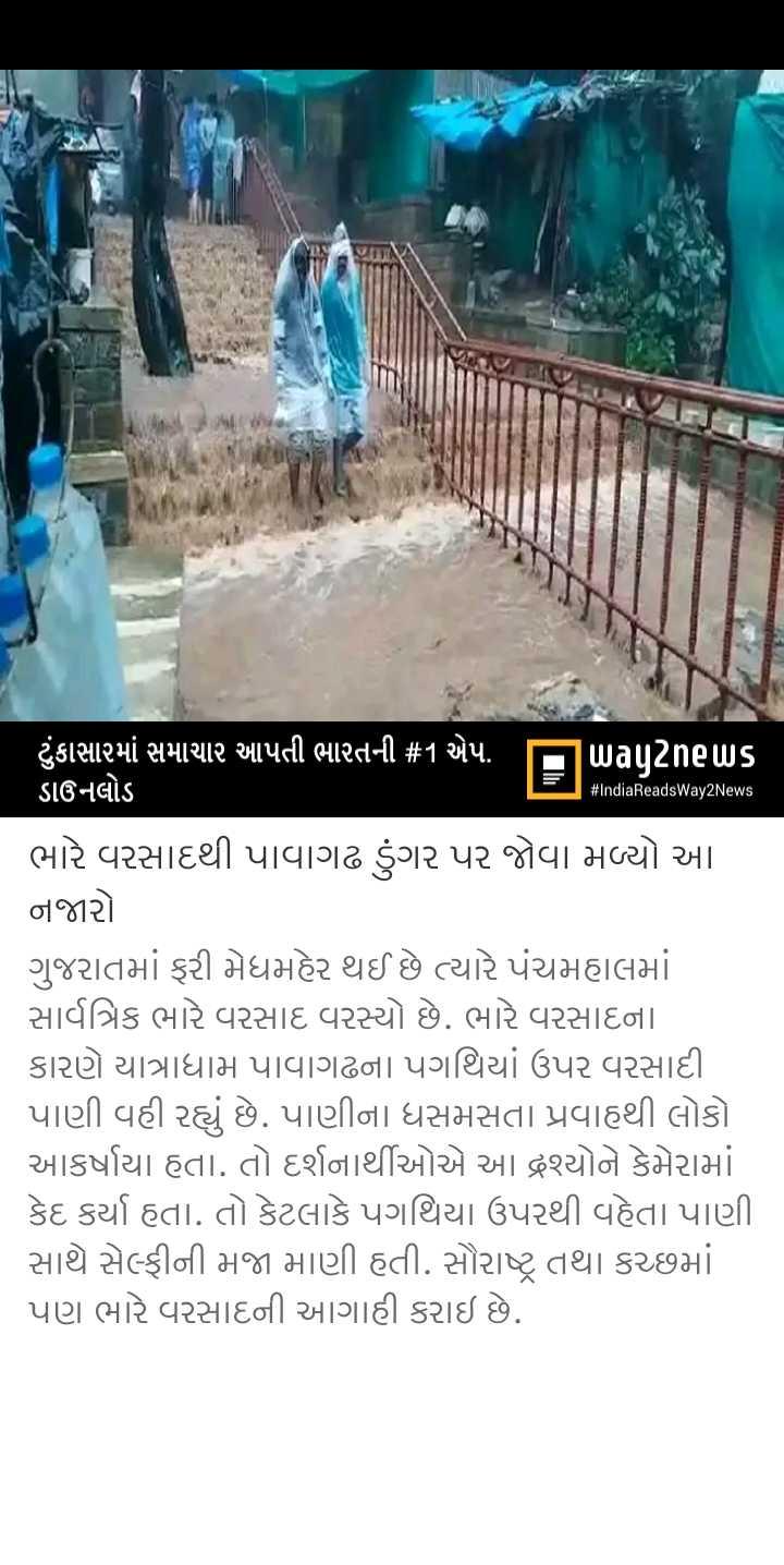 📰 27 ઓગસ્ટનાં સમાચાર - # IndiaReadsWay2News ' ટુંકાસારમાં સમાચાર આપતી ભારતની # 1 એપ . , way2news ડાઉનલોડ ભારે વરસાદથી પાવાગઢ ડુંગર પર જોવા મળ્યો આ . નજારો ગુજરાતમાં ફરી મેધમહેર થઈ છે ત્યારે પંચમહાલમાં સાર્વત્રિક ભારે વરસાદ વરસ્યો છે . ભારે વરસાદના કારણે યાત્રાધામ પાવાગઢના પગથિયાં ઉપર વરસાદી પાણી વહી રહ્યું છે . પાણીના ધસમસતા પ્રવાહથી લોકો આકર્ષાયા હતા . તો દર્શનાર્થીઓએ આ દ્રશ્યોને કેમેરામાં . કેદ કર્યા હતા . તો કેટલાકે પગથિયા ઉપરથી વહેતા પાણી સાથે સેલ્ફીની મજા માણી હતી . સૌરાષ્ટ્ર તથા કચ્છમાં પણ ભારે વરસાદની આગાહી કરાઇ છે . - ShareChat