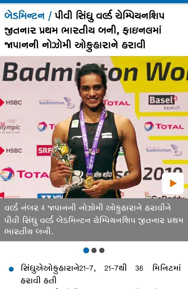 📰 27 ઓગસ્ટનાં સમાચાર - બેડમિન્ટન / પીવી સિંધુ વર્લ્ડ ચેમ્પિયનશિપ જીતનાર પ્રથમ ભારતીય બની , ફાઇનલમાં જાપાનની નોઝોમી ઓકુહારાને હરાવી Badmion Wor HSBC badminton Basel TOTAL basel . ch Olympic લક TOTAL - ક ZEST SRF HSBC TOTAL COM III badminton - વ TOTAL ર TOTA ऑफ बड़ौदा 2010 વર્લ્ડ નંબર 4 જાપાનની નોઝોમી ઓકુહારાને હરાવીને પીવી સિંધુ વર્લ્ડ બેડમિન્ટન ચેમ્પિયનશિપ જીતનાર પ્રથમ ભારતીય બની . • સિંધુએઓકુહારાને21 - 7 , 21 - 7થી 36 મિનિટમાં હરાવી હતી - ShareChat