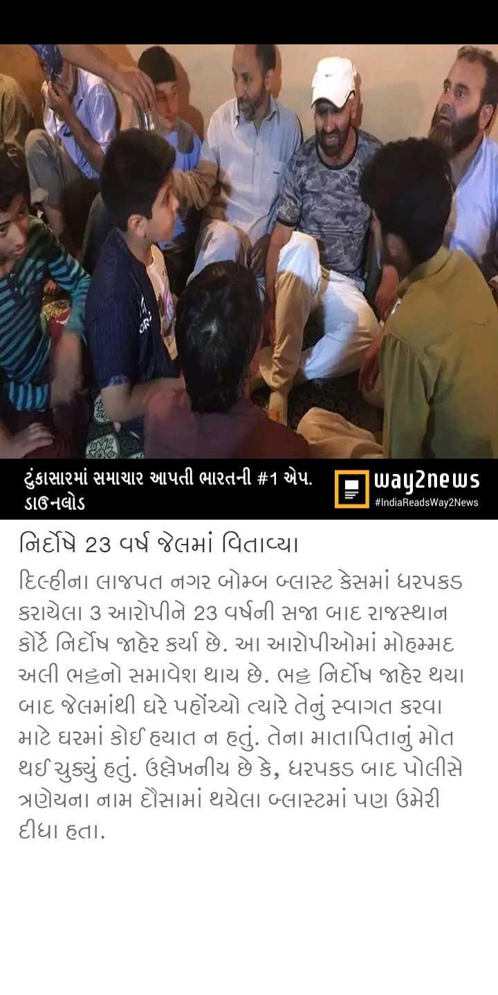 📋 27 જુલાઈનાં સમાચાર - # IndiaReadsWay2News ' ટુંકાસામાં સમાચાર આપતી ભારતની # 1 એપ . પિuagટેnels ડાઉનલોડ નિર્દોષે 23 વર્ષ જેલમાં વિતાવ્યા દિલ્હીના લાજપત નગર બોમ્બ બ્લાસ્ટ કેસમાં ધરપકડ કરાયેલા 3 આરોપીને 23 વર્ષની સજા બાદ રાજસ્થાના કોર્ટે નિર્દોષ જાહેર કર્યા છે . આ આરોપીઓમાં મોહમ્મદ અલી ભટ્ટનો સમાવેશ થાય છે . ભટ્ટ નિર્દોષ જાહેર થયા બાદ જેલમાંથી ઘરે પહોંચ્યો ત્યારે તેનું સ્વાગત કરવા માટે ઘરમાં કોઈ હયાત ન હતું . તેના માતાપિતાનું મોત થઈ ચુક્યું હતું . ઉલ્લેખનીય છે કે , ધરપકડ બાદ પોલીસે ત્રણેયના નામ દૌસામાં થયેલા બ્લાસ્ટમાં પણ ઉમેરી દીધા હતા . - ShareChat