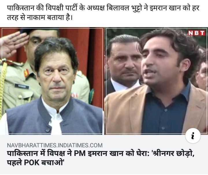 📰 28 अगस्त की न्यूज़ - पाकिस्तान की विपक्षी पार्टी के अध्यक्ष बिलावल भुट्टो ने इमरान खान को हर तरह से नाकाम बताया है । NBT 2221 NAVBHARATTIMES . INDIATIMES . COM पाकिस्तान में विपक्ष ने PM इमरान खान को घेरा : ' श्रीनगर छोड़ो , पहले POK बचाओ - ShareChat