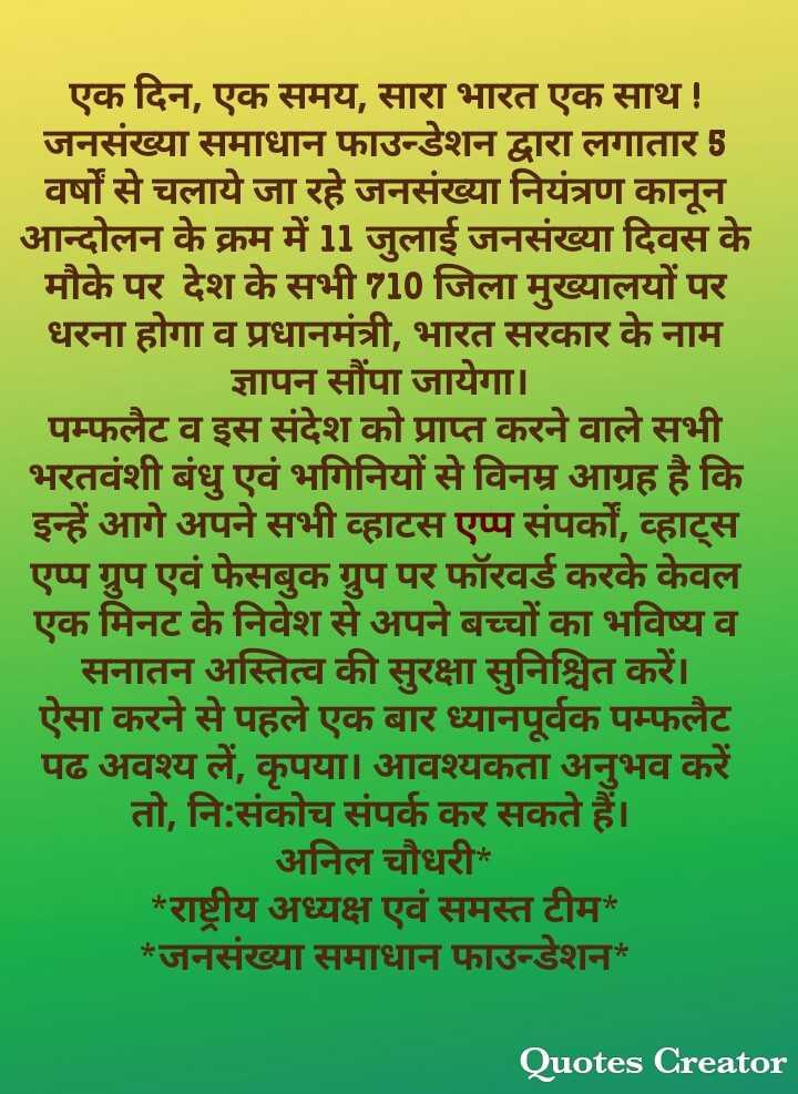 28 जून की न्यूज़ - एक दिन , एक समय , सारा भारत एक साथ ! जनसंख्या समाधान फाउन्डेशन द्वारा लगातार 5 वर्षों से चलाये जा रहे जनसंख्या नियंत्रण कानून आन्दोलन के क्रम में 11 जुलाई जनसंख्या दिवस के मौके पर देश के सभी 710 जिला मुख्यालयों पर धरना होगा व प्रधानमंत्री , भारत सरकार के नाम । ज्ञापन सौंपा जायेगा । पम्फलेट व इस संदेश को प्राप्त करने वाले सभी भरतवंशी बंधु एवं भगिनियों से विनम्र आग्रह है कि इन्हें आगे अपने सभी व्हाटस एप्प संपर्को , व्हाट्स एप्प ग्रुप एवं फेसबुक ग्रुप पर फॉरवर्ड करके केवल एक मिनट के निवेश से अपने बच्चों का भविष्य व | सनातन अस्तित्व की सुरक्षा सुनिश्चित करें । ऐसा करने से पहले एक बार ध्यानपूर्वक पम्फलैट पढ अवश्य लें , कृपया । आवश्यकता अनुभव करें तो , नि : संकोच संपर्क कर सकते हैं । अनिल चौधरी * * राष्ट्रीय अध्यक्ष एवं समस्त टीम * * जनसंख्या समाधान फाउन्डेशन * Quotes Creator - ShareChat