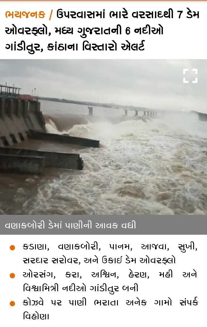 📰 28 ઓગસ્ટનાં સમાચાર - ભયજનક / ઉપરવાસમાં ભારે વરસાથ્થી 7 ડેમા ઓવરફ્લો , મધ્ય ગુજરાતની 6 નદીઓ ગાંડીતુર , કાંઠાના વિસ્તારો એલર્ટ વણાકબોરી ડેમાં પાણીની આવક વધી . કડાણા , વણાકબોરી , પાનમ , આજવા , સુખી , સરદાર સરોવર , અને ઉકાઈ ડેમ ઓવરફ્લો ઓરસંગ , કરા , અશ્વિન , હેરણ , મહી અને વિશ્વામિત્રી નદીઓ ગાંડીતુર બની કોઝવે પર પાણી ભરાતા અનેક ગામો સંપર્ક વિહોણા . - ShareChat