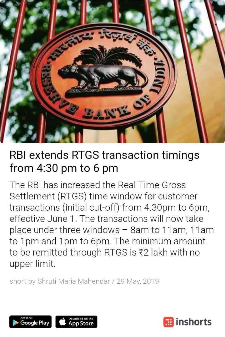 📰 28 મેનાં સમાચાર - Se mere agen . UNDS RO RBI extends RTGS transaction timings from 4 : 30 pm to 6 pm The RBI has increased the Real Time Gross Settlement ( RTGS ) time window for customer transactions ( initial cut - off ) from 4 . 30pm to 6pm , effective June 1 . The transactions will now take place under three windows - 8am to 11am , 11am to 1pm and 1pm to 6pm . The minimum amount to be remitted through RTGS is 2 lakh with no upper limit . short by Shruti Maria Mahendar / 29 May , 2019 GET IT ON ► Google Play Download on the App Store inshorts - ShareChat