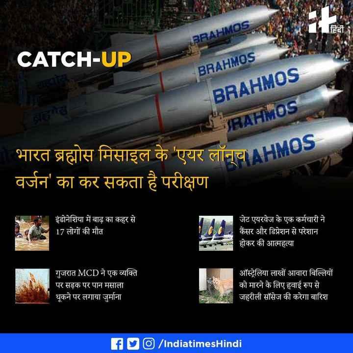 29 अप्रैल की न्यूज़ - हिंदी BRAHMDS CATCH - UP - BRAHM0s - BRAHM0s RAHMOS भारत ब्रह्मोस मिसाइल के ' एयर लॉन्च NO वर्जन ' का कर सकता है परीक्षण इंडोनेशिया में बाढ़ का कहर से 17 लोगों की मौत जेट एयरवेज के एक कर्मचारी ने कैंसर और डिप्रेशन से परेशान होकर की आत्महत्या गुजरात MCD ने एक व्यक्ति पर सड़क पर पान मसाला थूकने पर लगाया जुर्माना ऑस्ट्रेलिया लाखों आवारा बिल्लियों को मारने के लिए हवाई रूप से जहरीली सॉसेज की करेगा बारिश fly / Indiatimes Hindi - ShareChat