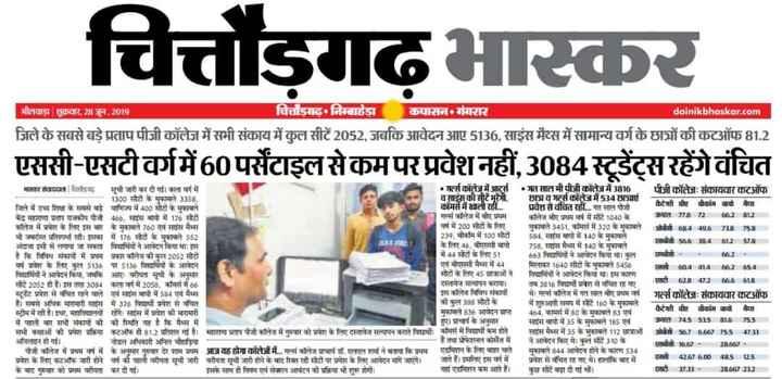 29 जून की न्यूज़ - | चित्तौड़गढ़ भास्कर । गीता राजर , 28 जून , 2019 कपासन• बांगरार dainikbhaskar . com चित्तौड़गढ़ निम्बाहेड़ा जिले के सबसे बड़े प्रताप पीजी कॉलेज में सभी संकाय में कुल सीटें 2052 , जबकि आवेदन आए 5136 , साइंस मैथ्स में सामान्य वर्ग के छात्रों की कटऑफ 81 . 2 एससी - एसटीवर्ग में 60 पर्सेटाइल से कम पर प्रवेश नहीं , 3084स्टूडेंट्स रहेंगे वंचित मार दान | हि सूची जारी कर दी गई । का गं में 1300 सीटों के मासे 3358 , जिले में उच्च शिक्षा के सबसे बड़े वाणिज्य में 400 सीटों के मुकाबले केंद्र महाराणा प्रताप राजकीय पीजी 46 , सागर बापी में 176 गेटों तन में पारा के लिए इस बार के मुकाबले 750 से मास मेसे भी अवदत्त पनप रही । इस्को में 176 सीटों के मुकाबले 553 अंशी मी हो गयी जी की विधियों ने दिन की । इस है कि शिवध कामों में पग पका कति की कुत2052 स्लैटों व के लिए न 5136s पर 5136 विद्यार्थियों के आक्दन वाधियों ने आवेदन किया , जबकि आए । रीता मूची के अनुसार सीट 2052 से हैं । इस तशा 3284 कला वर्ग में 2955 , कॉमर्स में 66 स्टूडेट प्रदेश से चित होने से व साईस में 584 में से हैं । सबसे अणि मारामारी माग में 376 पायी जाण ॥ पवित भिमा हैं । माना गया में कोहरामा में पहली बार भी संकाय चै की स्थित यह है कि बैंस में सभी कक्षाओं को प्रवेश प्रक्रिया अटऑफ ही 81 . 3 प्रतिशत गई है । माराम प्रताप पीजी कॉलेज में गरवार को प्रवेश के लिए दस्तावेज सत्यापन कागते विश अनित हो गई । नोडल अधिकारी अनिल दिया । शैनी ने में प्रथम वा में ॥ अवसर मुहर देर शाम प्रथम आज यह गा तेजों में गर्म क्षेत्र शर्म हो । शर्मा ने कि प्रधम प्रोरा के चार कटऑफ झरी ने गा की पहली रोला सुनी जारी करोगा सौ जारी होने के बाद रिक्त हैं मोटो पर प्रदेश के लिए आदन माग आएंगे । के बाद गुरुवार को प्रपम परीपता कर दी गई । इक नाप से निपये एवं कान टन को प्रक्रिया भी शुरू होगी । •त तेज़ में आ • गत सात भी पीजी तेज़ में 816 पीजी कॉलेजः संकारासार टॉप वाईस की सीटेंभूरेंशी , छशव मल्स कॉलेज में 534 छात्राएं । मिस में ती अवसरोवचित रहा . . . गत साल पीना कैटेगी व बीकाम को मैश गस कॉलेज में बीए प्रथम । तर बीए प्रम वर्ष में मीट 1042 के । मत 77 में 72th2 H12 र्ष में 23 सा के लिए । मुकाबले 3451 , मिस में 320 के मुकाबले 0 084 407 758 29 , भीम में 100 सीटों 58