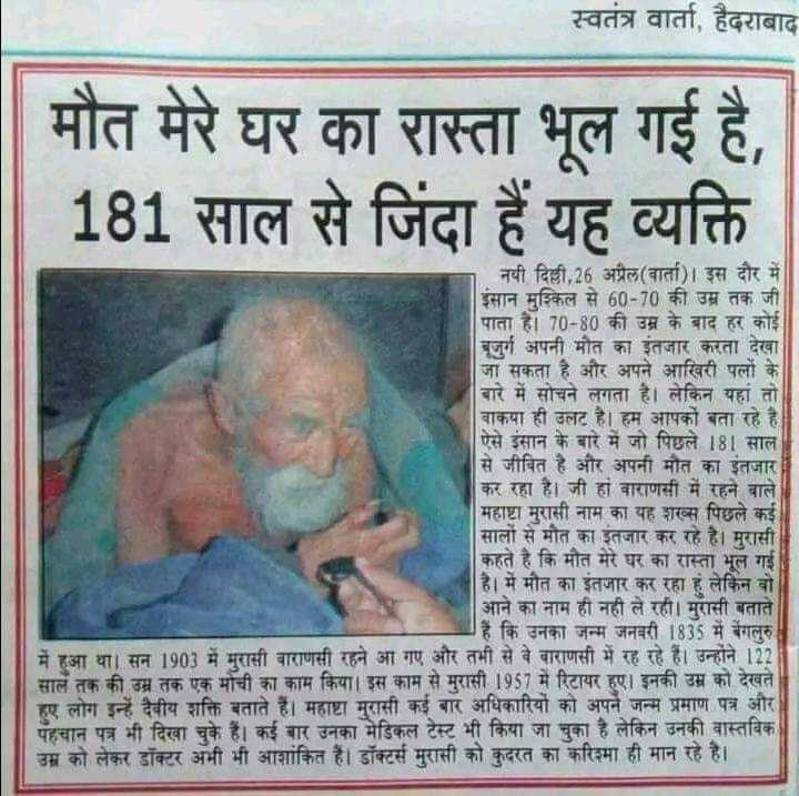 📰 29 જૂનનાં સમાચાર - स्वतंत्र वार्ता , हैदराबाद मौत मेरे घर का रास्ता भूल गई है , 181 साल से जिंदा हैं यह व्यक्ति नयी दिल्ली , 26 अप्रैल ( वार्ता ) । इस दौर में इंसान मुश्किल से 60 - 70 की उम्र तक जी पाता है । 70 - 80 की उम्र के बाद हर कोई बुजुर्ग अपनी मौत का इंतजार करता देखा जा सकता है और अपने आखिरी पत्नी के बारे में सोचने लगता है । लेकिन यहां तो बाकया ही उलट हैं । हम आपको बता रहे है । ऐसे इंसान के बारे में जो पिछले 181 साल से जीवित है और अपनी मौत का इंतजार । कर रहा है । जी हां वाराणसी में रहने वाले   महाष्टा मुरासी नाम का यह शख्स पिछले कई सालों से मौत का इंतजार कर रहे है । मुरासी कहते है कि मौत मेरे घर का रास्ता भूल गई है । में मौत का इंतजार कर रहा है लेकिन वो आने का नाम ही नहीं ले रही । मुरासी बताते हैं कि उनका जन्म जनवरी 1835 में बेंगलुरु में हुआ था । सन 1903 में मुरासी वाराणसी रहने आ गए और तभी से वे बाराणसी में रह रहे हैं । उन्होंने 122 साल तक की उम्र तक एक मोची का काम किया । इस काम से मुरासी 1957 में रिटायर हुए । इनकी उम्र को देखते हुए लोग इन्हें दैवीय शक्ति बताते हैं । महाष्टा मुरासी कई बार अधिकारियों को अपने जन्म प्रमाण पत्र और पहचान पत्र भी दिखा चुके हैं । कई बार उनका मेडिकल टेस्ट भी किया जा चुका है लेकिन उनकी वास्तविक उम्र को लेकर डॉक्टर अभी भी आशांकित हैं । डॉक्टर्स मुरासी को कुदरत का करिश्मा ही मान रहे है । - ShareChat