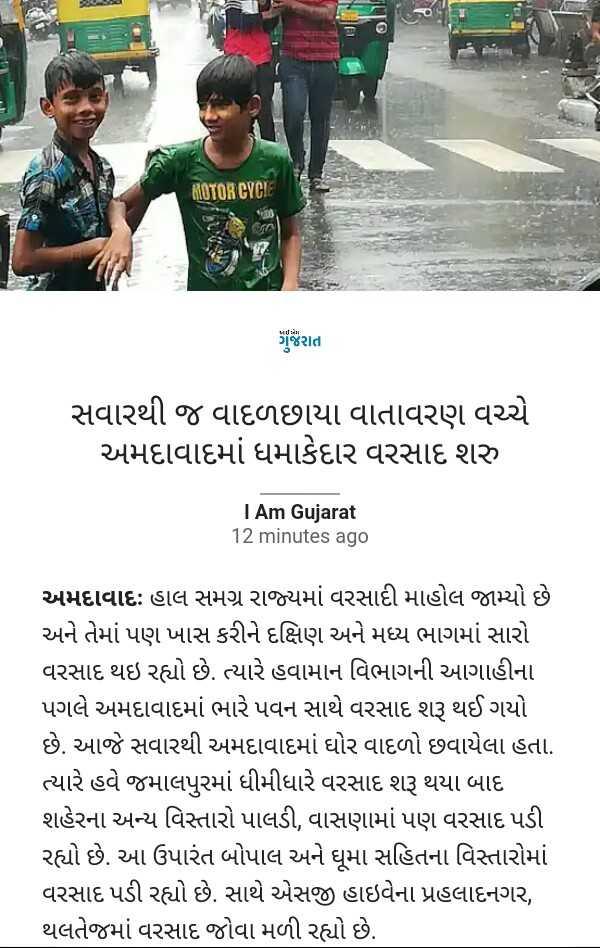 📰 29 જૂનનાં સમાચાર - MOTOR CYCIE ગુજરાત સવારથી જ વાદળછાયા વાતાવરણ વચ્ચે અમદાવાદમાં ધમાકેદાર વરસાદ શરુ I Am Gujarat 12 minutes ago અમદાવાદ : હાલ સમગ્ર રાજ્યમાં વરસાદી માહોલ જામ્યો છે અને તેમાં પણ ખાસ કરીને દક્ષિણ અને મધ્ય ભાગમાં સારો વરસાદ થઇ રહ્યો છે . ત્યારે હવામાન વિભાગની આગાહીના પગલે અમદાવાદમાં ભારે પવન સાથે વરસાદ શરૂ થઈ ગયો છે . આજે સવારથી અમદાવાદમાં ઘોર વાદળો છવાયેલા હતા . ત્યારે હવે જમાલપુરમાં ધીમીધારે વરસાદ શરૂ થયા બાદ શહેરના અન્ય વિસ્તારો પાલડી , વાસણામાં પણ વરસાદ પડી રહ્યો છે . આ ઉપારંત બોપાલ અને ધૂમા સહિતના વિસ્તારોમાં વરસાદ પડી રહ્યો છે . સાથે એસજી હાઇવેના પ્રહલાદનગર , થલતેજમાં વરસાદ જોવા મળી રહ્યો છે . - ShareChat