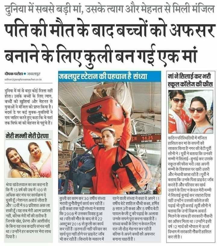 Anil707 - दुनिया में सबसे बड़ी मां , उसके त्याग और मेहनत से मिली मंजिल पति की मौत के बाद बच्चों को अफसर बनाने के लिए कुली बन गई एकमां दीपकपरोहा जबलपुर editor people samachar coin जबलपुर स्टेशन की पहचान है संध्या - मां ने सिलाईकर भरी स्कूल कॉलेज की फीस दुनिया में मां से बड़ा कोई रिश्ता नहीं होता । उसके बच्चों के लिए त्याग , बच्चों की खुशियाँ और मेहनत से युवाओं ने मंजिल को प्राप्त किया है । मदर्स डे पर कई युवक - युवतियों ने राय जाहिर करते हुएकहा कि वे यहां तक सिर्फ मां की मेहनत से पहुंचे हैं । मेरी मम्मी मेरी प्रेरणा कठिन परिस्थितियों में मंजिल हासिलकरमा के सपनों को साकारकिया हैनगरकीबेटीपर्वी सोनीने । पूर्वी ने बताया कि उनकी मम्मी ने सिलाई - बुनाई कर उसके स्कूलकीफीस भरी । वह अपनी मम्मी के विश्वासपरखरी उतरी और मेधावी छात्रारही है । पूर्वी ने बताया कि उनके पिता प्राइवेट जॉब करते हैं और परिवार का खर्च उठाने के लिएनकेवल मेरी मम्मी ने सिलाई बुनाई करसहारा दिया वहीं उन्होंन उसकी कॉलेजकी   पढ़ाई भी पूरी कराई ( पूर्वी सोनीने बताया कि उन्हें विक्रम अवार्ड मिलने के साथ हीसरकारी नौकरी का ऑफर मिला था । उन्होंने इसी वर्ष 12 मार्चको भोपाल में ऊर्जा विभाग में सरकारी नौकरी हासिल करली है । श्रेया खंडेलवालका का कहना है कि मैं 15 वर्ष की उम्र में 100 से अधिक बारमंच पर कार्यक्रमदे चुकी हूँ । नेशनल अवार्डजीता है और 10वीं में 93 प्रतिशत अंकला सकीहूँ । यहसबमेरी आत्मप्रशंसा नहीं , बल्कि मेरीमाँ की तारीफहै जिनके रोह , प्रेरणा और आशीर्वाद केविनायहसबकदापिसंभव नहीं था । उन्होंने हर कदम पर मेरासाथ दिया है । VAS कुली का कामकर 30 वर्षीयसंध्या रहनेवाली सध्या नेकहावे अपने11 मरावी चुनौतीपूर्ण कार्यकररही हैं । वर्षीय बेटे शाहिल चौथी कक्षा , हर्षित 8वीं कक्षातक पदीसंध्या ने बताया 8साल 3रीकक्षा और 5 वर्षीय बेटी कि 2008 में उसका विवाह हुआ पायल केजी टूकी पढ़ाई के अलावा था । पति की मौत के बादसेवे22 उनके सपनेपूराकरना चाहती हैं । अक्टूबर 2016 से कुली का कार्य संध्याबच्चों के लिए न केवल दिन कर रही हैं । इतनाहीनहीं परिवारका रातजी तोड़ मेहनत कर रही हैं खर्च पूरानहीं होने पर प्राइवेटजॉब बल्किवे अपने बच्चों को अफसर भी कर रही हैं । किराये के मकान में बनाना चाहती हैं । - ShareChat