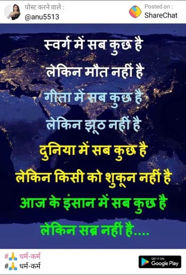 अधूरे अल्फाज़📝 - पोस्ट करने वाले : @ anu5513 Posted on : ShareChat स्वर्ग में सब कुछ है लेकिन मौत नहीं है ' गीता में सब कुछ है लेकिन झूठ नहीं है दुनिया में सब कुछ है लेकिन किसी को शुकून नहीं है आज के इंसान में सब कुछ है लेकिन सब नहीं है . . . . GET IT ON _ _ # धर्म - कर्म # . धर्म - कर्म Google Play - ShareChat
