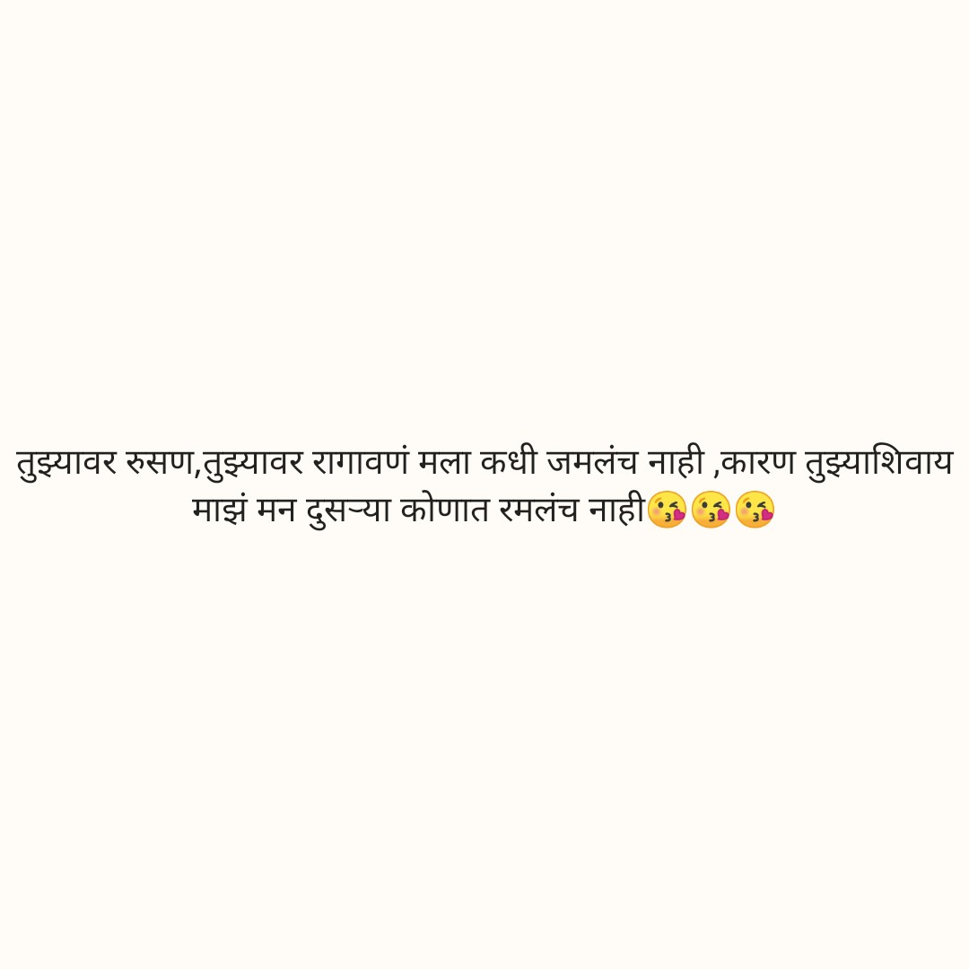 marathi - तुझ्यावर रुसण , तुझ्यावर रागावणं मला कधी जमलंच नाही , कारण तुझ्याशिवाय माझं मन दुसऱ्या कोणात रमलंच नाही । - ShareChat