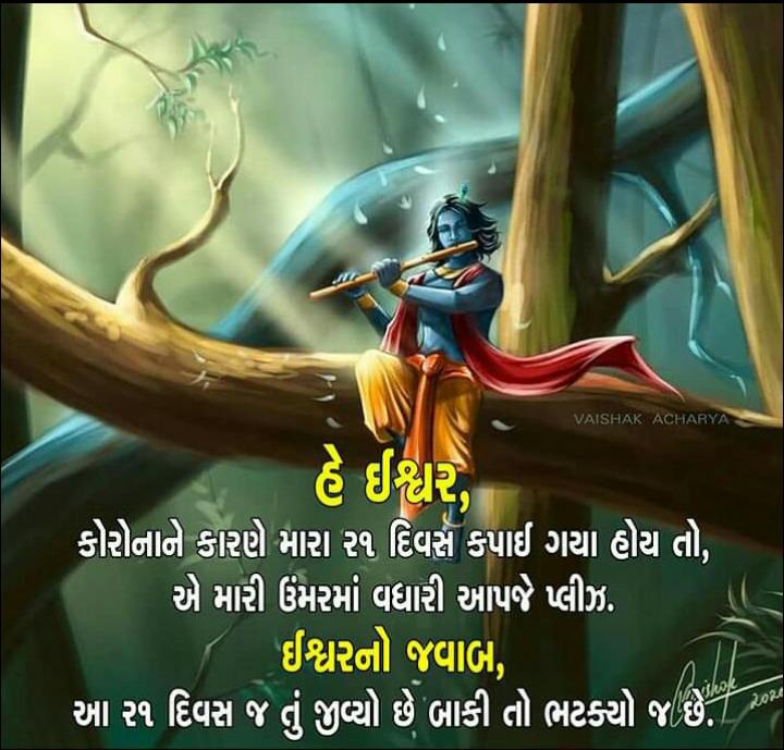 🙏 જય શ્રી કૃષ્ણ - VAISHAK ACHARYA હે ઈશ્વરે ' કોરોનાને કારણે મારા ર૧ દિવસ કપાઈ ગયા હોય તો , એ મારી ઉંમરમાં વધારી આપજે પ્લીઝ . ' તુ ઈશ્વરનો જવાબ , ' આ ર૧ દિવસ જ તું જીવ્યો છે બાકી તો ભટક્યો જ છે . - ShareChat
