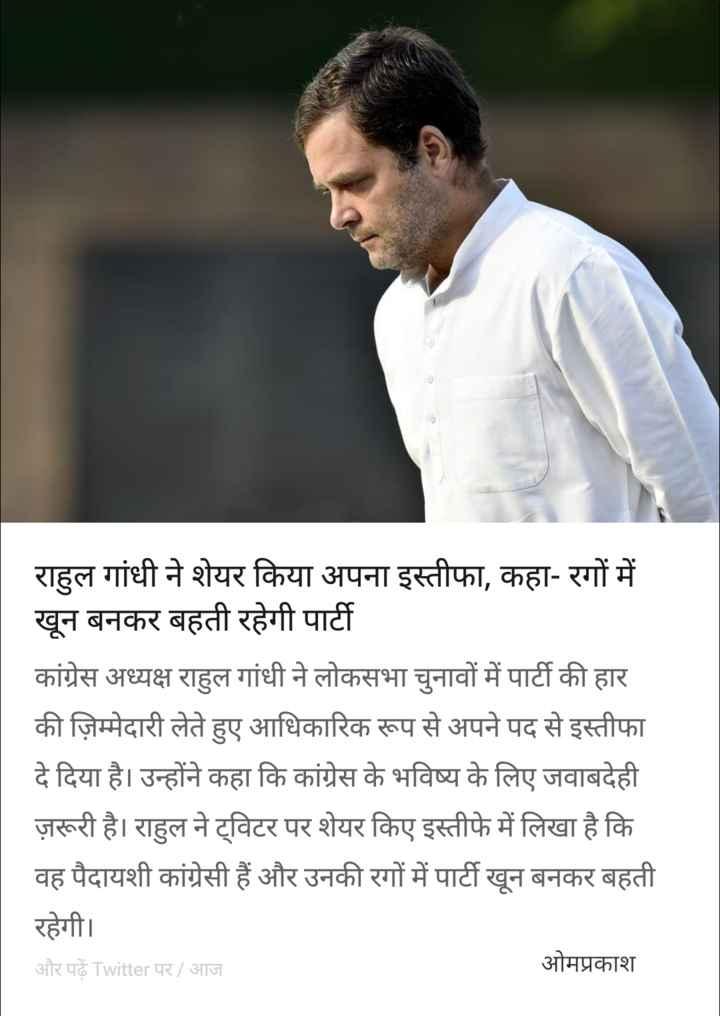 3 जुलाई की न्यूज़ - | राहुल गांधी ने शेयर किया अपना इस्तीफा , कहा - रगों में । खून बनकर बहती रहेगी पार्टी कांग्रेस अध्यक्ष राहुल गांधी ने लोकसभा चुनावों में पार्टी की हार की ज़िम्मेदारी लेते हुए आधिकारिक रूप से अपने पद से इस्तीफा दे दिया है । उन्होंने कहा कि कांग्रेस के भविष्य के लिए जवाबदेही ज़रूरी है । राहुल ने ट्विटर पर शेयर किए इस्तीफे में लिखा है कि वह पैदायशी कांग्रेसी हैं और उनकी रगों में पार्टी खून बनकर बहती रहेगी । और पढ़ें Twitter पर / आज ओमप्रकाश - ShareChat