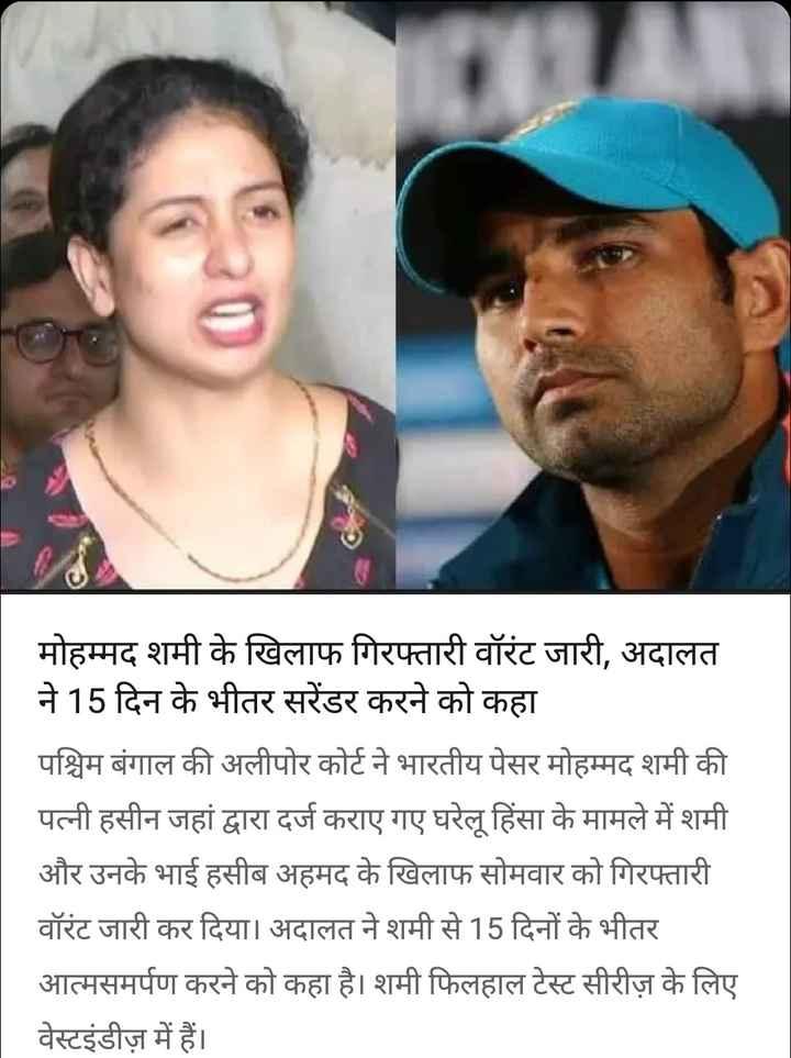3 सितम्बर की न्यूज़ - मोहम्मद शमी के खिलाफ गिरफ्तारी वॉरंट जारी , अदालत ने 15 दिन के भीतर सरेंडर करने को कहा पश्चिम बंगाल की अलीपोर कोर्ट ने भारतीय पेसर मोहम्मद शमी की पत्नी हसीन जहां द्वारा दर्ज कराए गए घरेलू हिंसा के मामले में शमी और उनके भाई हसीब अहमद के खिलाफ सोमवार को गिरफ्तारी वॉरंट जारी कर दिया । अदालत ने शमी से 15 दिनों के भीतर आत्मसमर्पण करने को कहा है । शमी फिलहाल टेस्ट सीरीज़ के लिए वेस्टइंडीज़ में हैं । - ShareChat