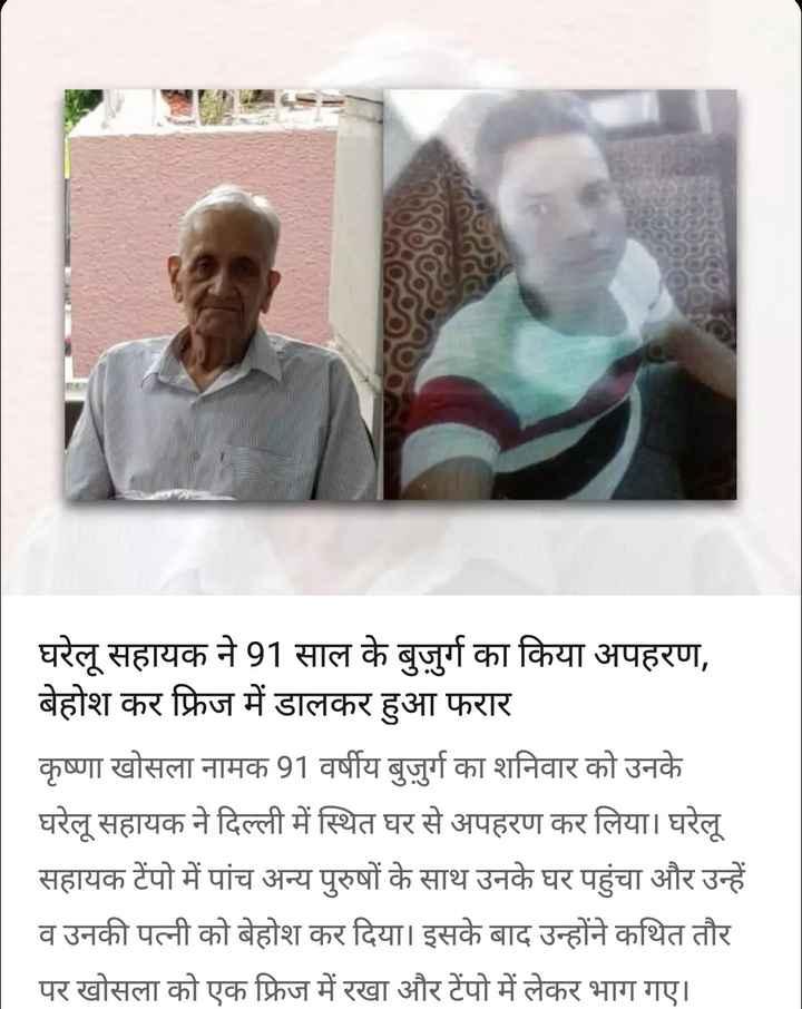 3 सितम्बर की न्यूज़ - घरेलू सहायक ने 91 साल के बुजुर्ग का किया अपहरण , बेहोश कर फ्रिज में डालकर हुआ फरार कृष्णा खोसला नामक 91 वर्षीय बुजुर्ग का शनिवार को उनके घरेलू सहायक ने दिल्ली में स्थित घर से अपहरण कर लिया । घरेलू सहायक टेंपो में पांच अन्य पुरुषों के साथ उनके घर पहुंचा और उन्हें व उनकी पत्नी को बेहोश कर दिया । इसके बाद उन्होंने कथित तौर पर खोसला को एक फ्रिज में रखा और टेंपो में लेकर भाग गए । - ShareChat