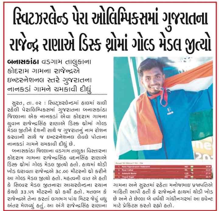 📰 3 ઓગસ્ટનાં સમાચાર - | વિટઝરલેન્ડ પેરા ઓલિમ્પિકસમાં ગુજરાતના રાજેન્દ્ર રાણાએ ડિક શોમાં ગોલ્ડ મેડલ જીત્યો બનાસકાંઠા વડગામ તાલુકાના કોદરામ ગામના રાજેન્દ્રએ ઇન્ટરનેશનલ સ્તરે ગુજરાતના નાનકડાં ગામને ચમકાવી દીધું સુરત , તા . ૦૨ : સ્વિટ્ઝરલેન્ડમાં હાલમાં ચાલી . રહેલી પેરાલિમ્પિકસમાં ગુજરાતના બનાસકાંઠા . જિલ્લાના એક નાનકડાં એવા કોદરામ ગામના યુવાન રાજેન્દ્રસિંહ રાણાએ ડિસ્ક થ્રોમાં ગોલ્ડ મેડલ જીતીને દેશની સાથે જ ગુજરાતનું નામ રોશન કરવાની સાથે જ ઇન્ટરનેશનલ લેવલે પોતાના નાનકડાં ગામને ચમકાવી દીધું છે . બનાસકાંઠા જિલ્લાના વડગામ તાલુકા વિસ્તારના કોદરામ ગામના રાજેન્દ્રસિંહ વદનસિંહ રાણાએ ડિસ્ક થ્રોમાં ગોલ્ડ મેડલ જીત્યો હતો . હાથમાં થોડી ખોડ ધરાવતા રાજેન્દ્રએ ૩૮ ૦૯ મીટરનો થ્રો કરીને આ ગોલ્ડ મેડલ જીત્યો હતો . મહત્વની વાત એ હતી . કે સિલ્વર મેડલ જીતનારા આયરલેન્ડના રયાન ગામના અને સુરતમાં રહેતા મનોજભાઇ પ્રજાપતિએ કેથલે ૩૩ . ૫૧ મીટરનો થ્રો કર્યો હતો . મતલબ કે માહિતી આપી હતી કે રાજેન્દ્રને હાથમાં થોડી ખોડ રાજેન્દ્રએ તેના કરતાં લગભગ પાંચ મિટર જેવું વધુ છે અને તે છેલ્લા બે વર્ષથી ગાંધીનગરમાં આ ઇવેન્ટ અંતર મેળવ્યું હતું . આ અંગે રાજેન્દ્રસિંહ રાણાના માટે પ્રેકિટસ કરતો રહ્યો હતો . મારા પર Red Vesten - ShareChat