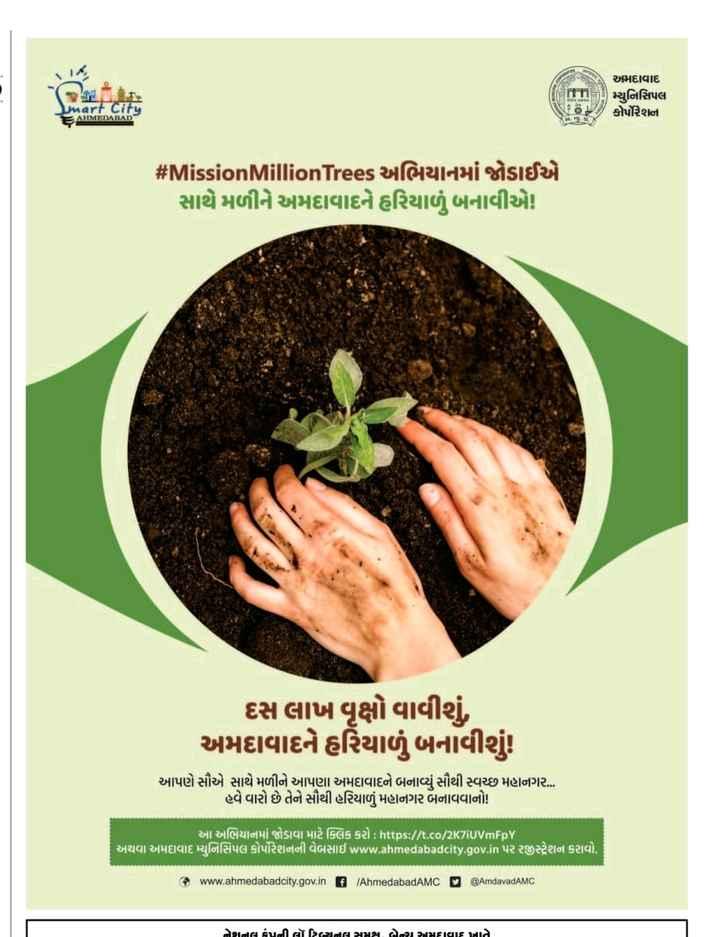 📃 3 મેનાં સમાચાર - અમદાવાદ Firm ) મ્યુનિસિપલ કોર્પોરેશન mart City AHMEDABAD # MissionMillionTrees અભિયાનમાં જોડાઈએ સાથે મળીને અમદાવાદને હરિયાળું બનાવીએ દસ લાખ વૃક્ષો વાવીશું , અમદાવાદને હરિયાળું બનાવીશું આપણે સૌએ સાથે મળીને આપણા અમદાવાદને બનાવ્યું સૌથી સ્વચ્છ મહાનગર ... હવે વારો છે તેને સૌથી હરિયાળું માનગર બનાવવાનો !   આ અભિયાનમાં જોડાવા માટે ક્લિક કરો : https : / / t . co / 2KziUVmFpY   અથવા અમદાવાદ મ્યુનિસિપલ કોર્પોરેશનની વેબસાઇ www . ahmedabadcity . gov . in પર રજીસ્ટ્રેશન કરાવો @ www . ahmedabadcity . gov . in 7 AhmedabadAMC n @ AmdavadAMC નાતાલ કંપની લૉટિરનલ સમક્ષ લેવા અમદાવાદ ખાતે - ShareChat