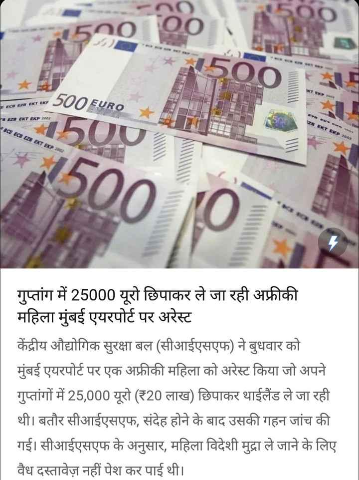30 अगस्त की न्यूज़ - TE 500 EURO Faza EKT EKP 2002 SCE ECB EZE EKT EKP 2003 1500 12002 गुप्तांग में 25000 यूरो छिपाकर ले जा रही अफ्रीकी महिला मुंबई एयरपोर्ट पर अरेस्ट केंद्रीय औद्योगिक सुरक्षा बल ( सीआईएसएफ ) ने बुधवार को मुंबई एयरपोर्ट पर एक अफ्रीकी महिला को अरेस्ट किया जो अपने गुप्तांगों में 25 , 000 यूरो ( ₹20 लाख ) छिपाकर थाईलैंड ले जा रही थी । बतौर सीआईएसएफ , संदेह होने के बाद उसकी गहन जांच की गई । सीआईएसएफ के अनुसार , महिला विदेशी मुद्रा ले जाने के लिए वैध दस्तावेज़ नहीं पेश कर पाई थी । - ShareChat