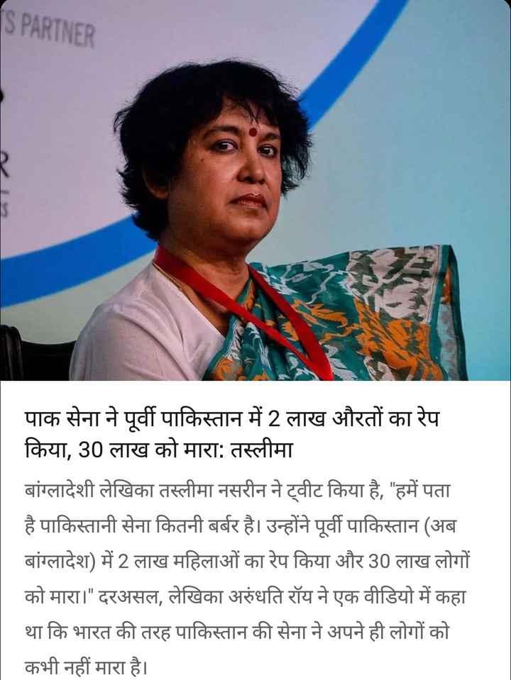 30 अगस्त की न्यूज़ - S PARTNER पाक सेना ने पूर्वी पाकिस्तान में 2 लाख औरतों का रेप किया , 30 लाख को मारा : तस्लीमा बांग्लादेशी लेखिका तस्लीमा नसरीन ने ट्वीट किया है , हमें पता है पाकिस्तानी सेना कितनी बर्बर है । उन्होंने पूर्वी पाकिस्तान ( अब बांग्लादेश ) में 2 लाख महिलाओं का रेप किया और 30 लाख लोगों को मारा । दरअसल , लेखिका अरुंधति रॉय ने एक वीडियो में कहा था कि भारत की तरह पाकिस्तान की सेना ने अपने ही लोगों को कभी नहीं मारा है । - ShareChat