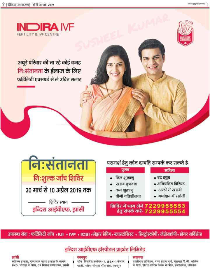30 मार्च की न्यूज - | 2 । दैनिक जागरण | झाँसी 30 मार्च , 2019 www . jagran . INDIRA IVF FERTILITY & IVF CENTRE ONE STEP TOWARDS PARENTHOOD अधूरे परिवार की जा रहे कोई वजह निःसंतानता के ईलाज के लिए फर्टिलिटी एक्सपर्ट से ले उचित सलाह । । । । । । । । । । । ( निःसंतानता निःशुल्क जाँच शिविर 30 मार्च से 10 अप्रैल 2019 तक शिविर स्थान इन्दिरा आईवीएफ , झांसी परामर्श हेतु कौन दम्पति सम्पर्क कर सकते है । पुरुष महिला निल शुक्राणु । • बंद ट्यूब खराब गुणवत्ता • अनियमित पिरियड कम शुक्राणु • अण्डों में खराबी • धीमी गतिशीलता • गर्भाशय में रसोली शिविर में भाग लेने 7229955553 हेतु संपर्क करें - 7229955554 उपलब्ध सेवा : फर्टिलिटी जाँच •IUI • MVF •icsI . लेझर हेचिंग , ब्लास्टोसिस्ट • हिस्ट्रोस्कोपी• लेप्रोस्कोपी : डोनर सर्विसेज । इन्दिरा आईवीएफ हॉस्पीटल प्राइवेट लिमिटेड झांसी स्टीफन हाऊस , मुन्नालाल पावर हाऊस के सामने BKD चौराहा के पास , CP मिशन कम्पाउण्ड , झांसी कानपुर लखनऊ । सोम बिजनेस स्क्वेयर - 1 , ( SBX - 1 ) केनाल । शालीमार लॉजिक्स , राणा प्रताप मार्ग , नेशनल पी . जी . कॉलेज पटरी , नरौना चौराहा मॉल रोड , कानपुर के पास , होटल आरिफ कैसल के पीछे , हजरतगंज , लखनऊ - ShareChat