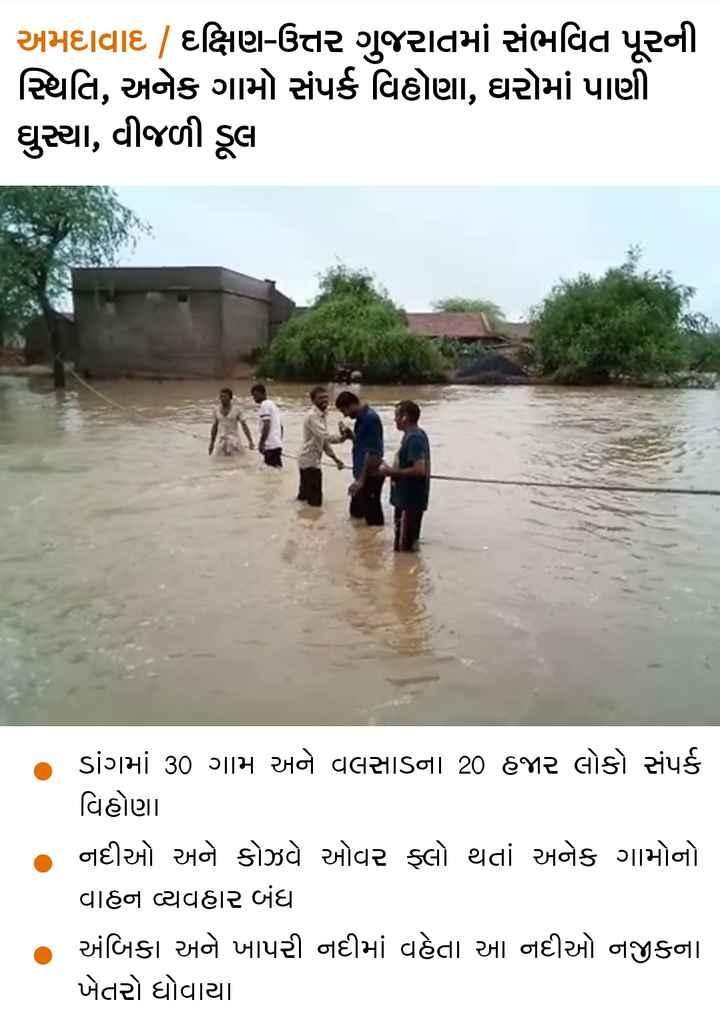 📋 30 જુલાઈનાં સમાચાર - અમદાવાદ | દક્ષિણ - ઉત્તર ગુજરાતમાં સંભવિત પૂરની સ્થિતિ , અનેક ગામો સંપર્ક વિહોણા , ઘરોમાં પાણી ઘુસ્યા , વીજળી ડૂલા ડાંગમાં 30 ગામ અને વલસાડના . 20 હજાર લોકો સંપર્ક વિહોણા નદીઓ અને કોઝવે ઓવર ફ્લો થતાં અનેક ગામોનો વાહન વ્યવહાર બંધ અંબિકા અને ખાપરી નદીમાં વહેતા આ નદીઓ નજીકના ખેતરો ધોવાયા - ShareChat