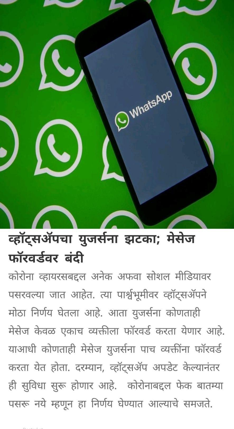 🌐 देश- विदेश बातम्या - WhatsApp व्हॉट्सअॅपचा युजर्सना झटका ; मेसेज फॉरवर्डवर बंदी कोरोना व्हायरसबद्दल अनेक अफवा सोशल मीडियावर पसरवल्या जात आहेत . त्या पार्श्वभूमीवर व्हॉट्सअॅपने मोठा निर्णय घेतला आहे . आता युजर्सना कोणताही मेसेज केवळ एकाच व्यक्तीला फॉरवर्ड करता येणार आहे . याआधी कोणताही मेसेज युजर्सना पाच व्यक्तींना फॉरवर्ड करता येत होता . दरम्यान , व्हॉट्सअॅप अपडेट केल्यानंतर ही सुविधा सुरू होणार आहे . कोरोनाबद्दल फेक बातम्या पसरू नये म्हणून हा निर्णय घेण्यात आल्याचे समजते . - ShareChat