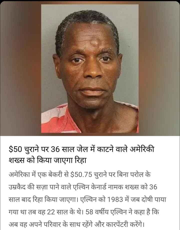 31 अगस्त की न्यूज़ - $ 50 चुराने पर 36 साल जेल में काटने वाले अमेरिकी शख्स को किया जाएगा रिहा अमेरिका में एक बेकरी से $ 50 . 75 चुराने पर बिना परोल के उम्रकैद की सज़ा पाने वाले एल्विन केनार्ड नामक शख्स को 36 साल बाद रिहा किया जाएगा । एल्विन को 1983 में जब दोषी पाया गया था तब वह 22 साल के थे । 58 वर्षीय एल्विन ने कहा है कि अब वह अपने परिवार के साथ रहेंगे और कारपेंटरी करेंगे । - ShareChat