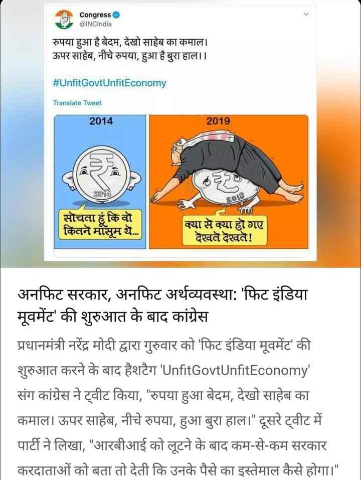 31 अगस्त की न्यूज़ - Congress @ INCIndia रुपया हुआ है बेदम , देखो साहेब का कमाल । ऊपर साहेब , नीचे रुपया , हुआ है बुरा हाल । । # Unfit GovtUnfitEconomy Translate Tweet 2014 2019 2014 208 सोचता हूं कि वो कितने मासूम थे . . . क्या से क्या हो गए देखते देखते ! अनफिट सरकार , अनफिट अर्थव्यवस्था : ' फिट इंडिया मूवमेंट ' की शुरुआत के बाद कांग्रेस प्रधानमंत्री नरेंद्र मोदी द्वारा गुरुवार को ' फिट इंडिया मूवमेंट ' की शुरुआत करने के बाद हैशटैग ' UnfitGovtUnfitEconomy संग कांग्रेस ने ट्वीट किया , रुपया हुआ बेदम , देखो साहेब का कमाल । ऊपर साहेब , नीचे रुपया , हुआ बुरा हाल । दूसरे ट्वीट में पार्टी ने लिखा , आरबीआई को लूटने के बाद कम - से - कम सरकार करदाताओं को बता तो देती कि उनके पैसे का इस्तेमाल कैसे होगा । - ShareChat