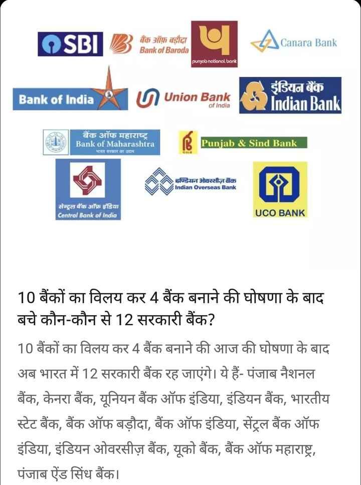 31 अगस्त की न्यूज़ - OSBI B बैंक ऑफ बड़ौदा Bank of Baroda Amante Canara Bank punjab national bank Bank of India nion Bank इंडियन बैंक Indian Bank of India बैंक ऑफ महाराष्ट्र Bank of Maharashtra भारत सरकार का उद्यम Punjab & Sind Bank इण्डियन ओवरसीज़ बैंक Indian Overseas Bank सेन्ट्रल बैंक ऑफ इंडिया Central Bank of India UCO BANK 10 बैंकों का विलय कर 4 बैंक बनाने की घोषणा के बाद बचे कौन - कौन से 12 सरकारी बैंक ? 10 बैंकों का विलय कर 4 बैंक बनाने की आज की घोषणा के बाद अब भारत में 12 सरकारी बैंक रह जाएंगे । ये हैं - पंजाब नैशनल बैंक , केनरा बैंक , यूनियन बैंक ऑफ इंडिया , इंडियन बैंक , भारतीय स्टेट बैंक , बैंक ऑफ बड़ौदा , बैंक ऑफ इंडिया , सेंट्रल बैंक ऑफ इंडिया , इंडियन ओवरसीज़ बैंक , यूको बैंक , बैंक ऑफ महाराष्ट्र , पंजाब ऐंड सिंध बैंक । - ShareChat