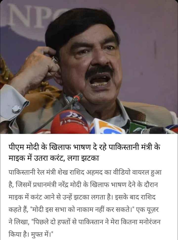 31 अगस्त की न्यूज़ - INP पीएम मोदी के खिलाफ भाषण दे रहे पाकिस्तानी मंत्री के माइक में उतरा करंट , लगा झटका पाकिस्तानी रेल मंत्री शेख राशिद अहमद का वीडियो वायरल हुआ है , जिसमें प्रधानमंत्री नरेंद्र मोदी के खिलाफ भाषण देने के दौरान माइक में करंट आने से उन्हें झटका लगता है । इसके बाद राशिद कहते हैं , मोदी इस सभा को नाकाम नहीं कर सकते । एक यूज़र ने लिखा , पिछले दो हफ्तों से पाकिस्तान ने मेरा कितना मनोरंजन किया है । मुफ्त में । - ShareChat
