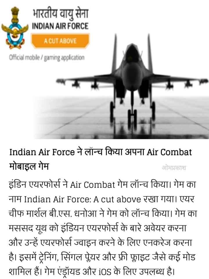 📰 31 जुलाई की न्यूज़ - भारतीय वायु सेना INDIAN AIR FORCE A CUT ABOVE Official mobile / gaming application Indian Air Force ने लॉन्च किया अपना Air Combat मोबाइल गेम ओमप्रकाश इंडिन एयरफोर्स ने Air Combat गेम लॉन्च किया । गेम का नाम Indian Air Force : A cut above रखा गया । एयर चीफ मार्शल बी . एस . धनोआ ने गेम को लॉन्च किया । गेम का मससद यूथ को इंडियन एयरफोर्स के बारे अवेयर करना और उन्हें एयरफोर्स ज्वाइन करने के लिए एनकरेज करना _ _ है । इसमें ट्रेनिंग , सिंगल पेयर और फ्री फाइट जैसे कई मोड शामिल हैं । गेम एंड्रॉयड और iOS के लिए उपलब्ध है । - ShareChat